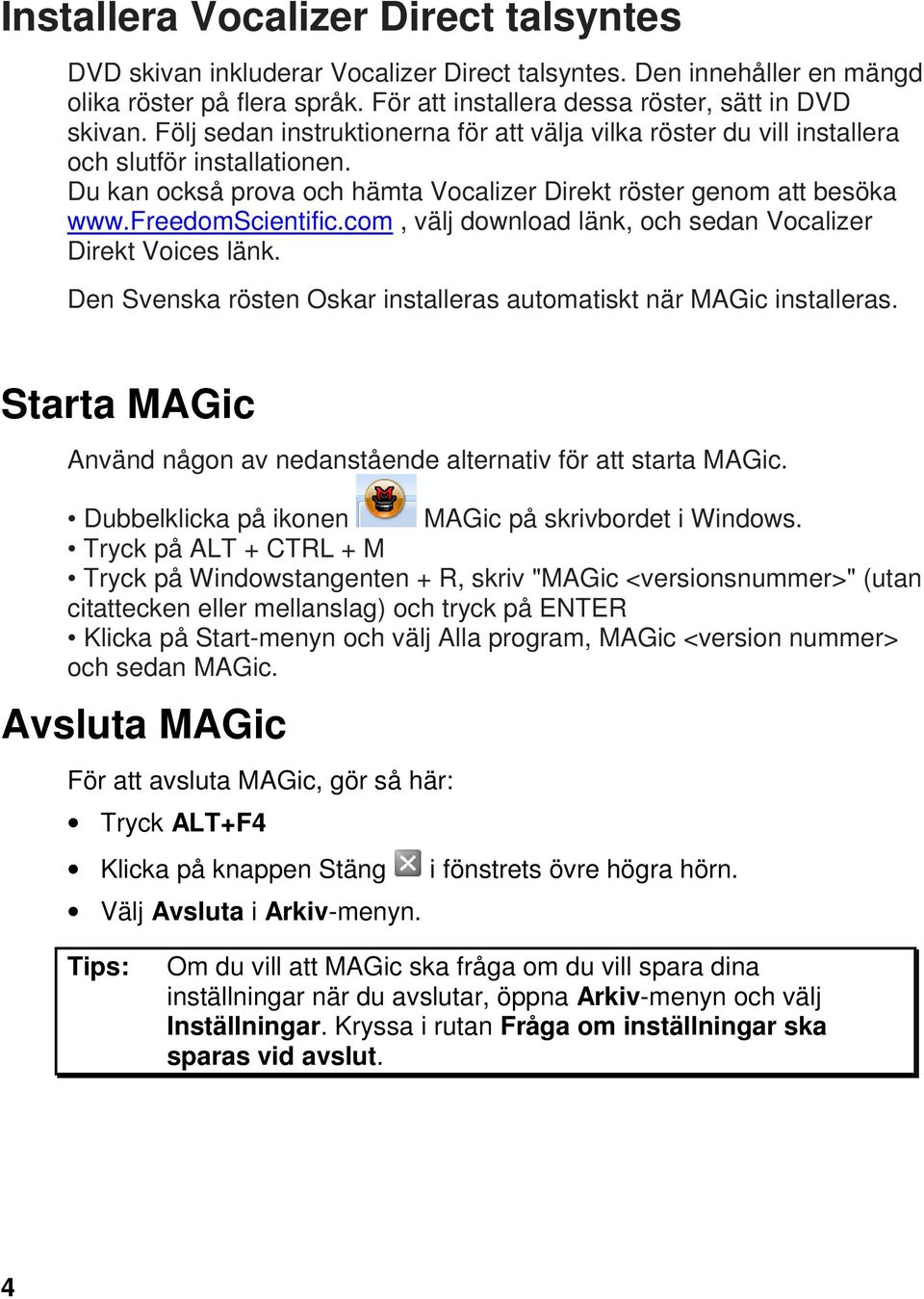 com, välj download länk, och sedan Vocalizer Direkt Voices länk. Den Svenska rösten Oskar installeras automatiskt när MAGic installeras.