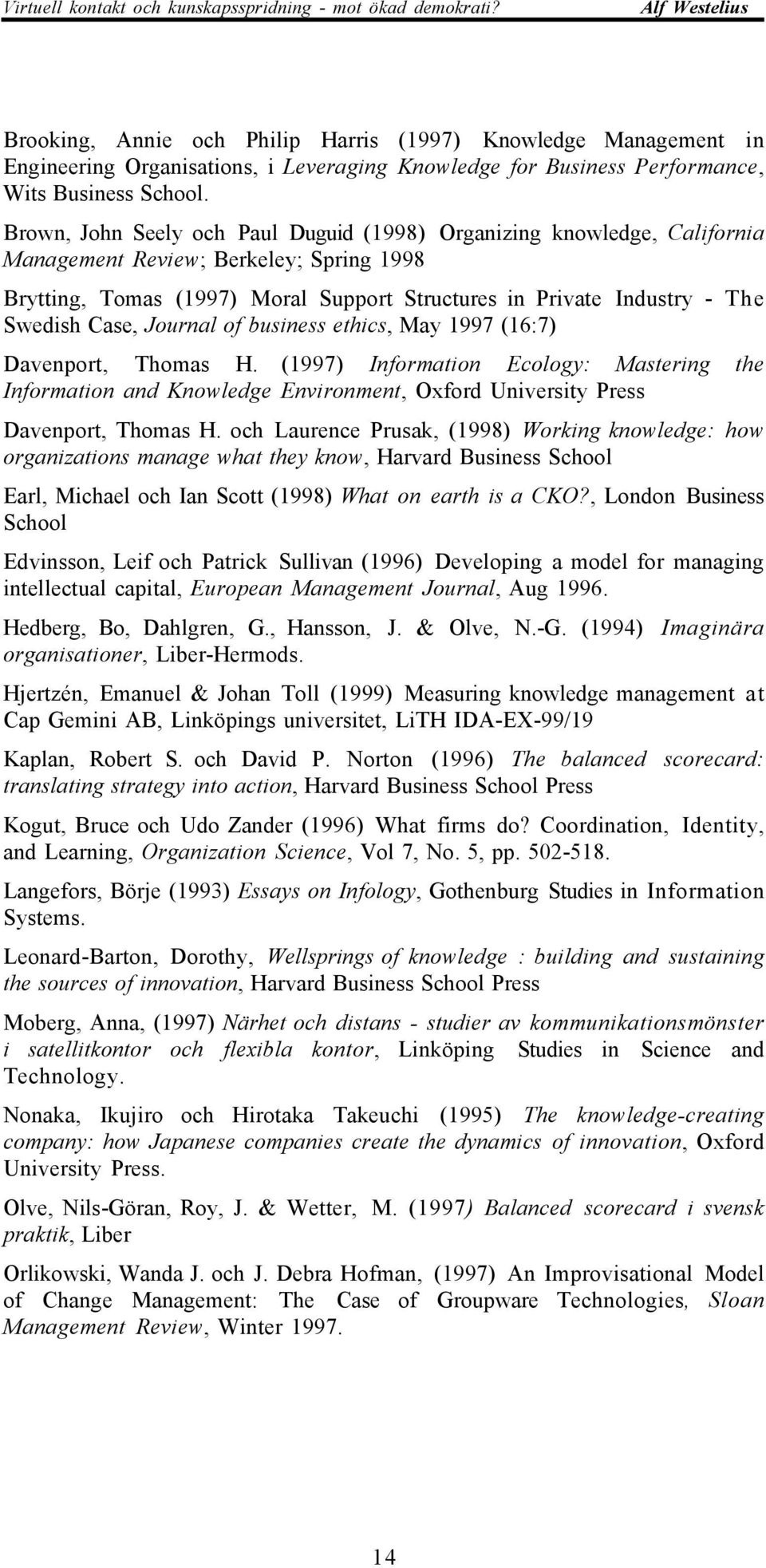 Case, Journal of business ethics, May 1997 (16:7) Davenport, Thomas H. (1997) Information Ecology: Mastering the Information and Knowledge Environment, Oxford University Press Davenport, Thomas H.