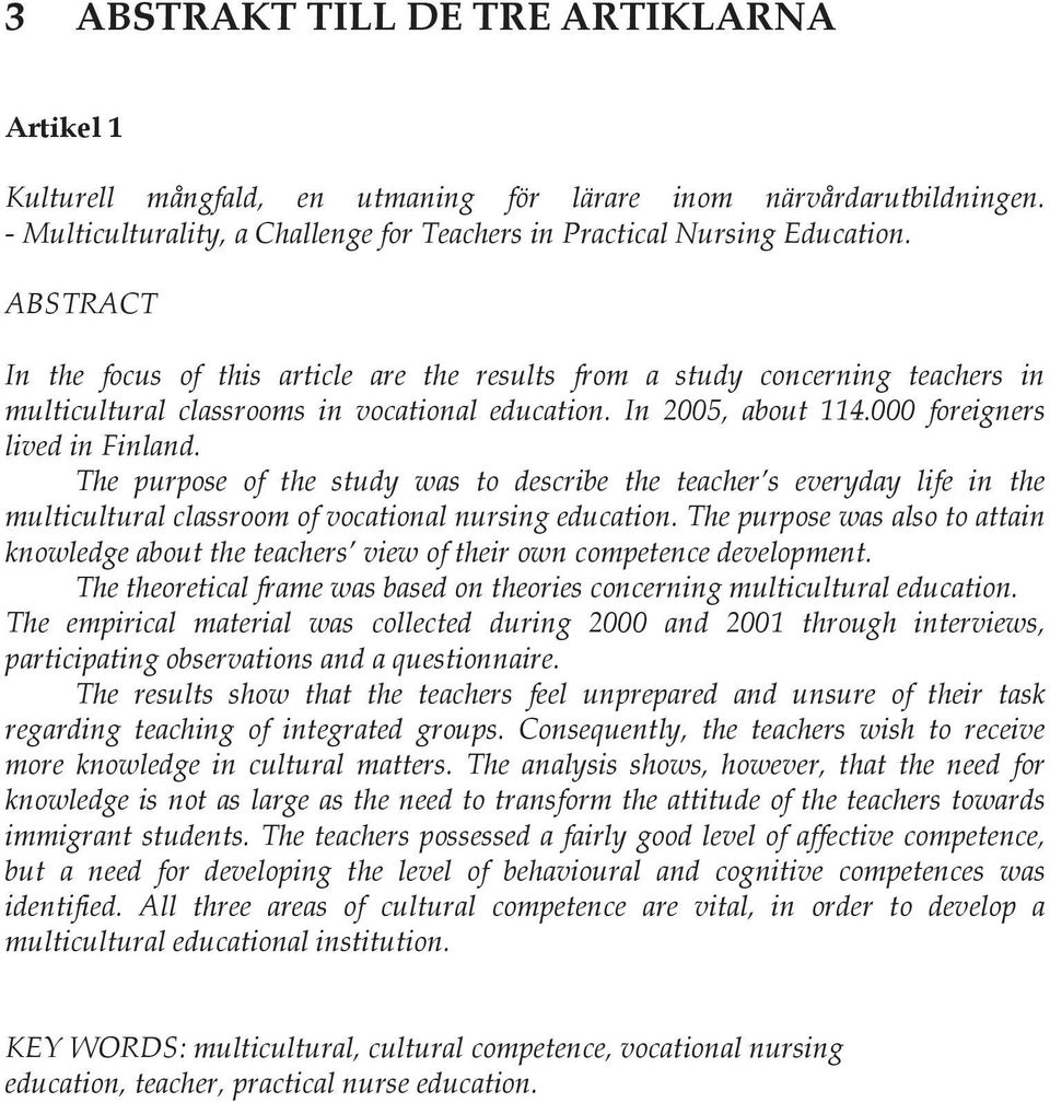 The purpose of the study was to describe the teacher s everyday life in the multicultural classroom of vocational nursing education.