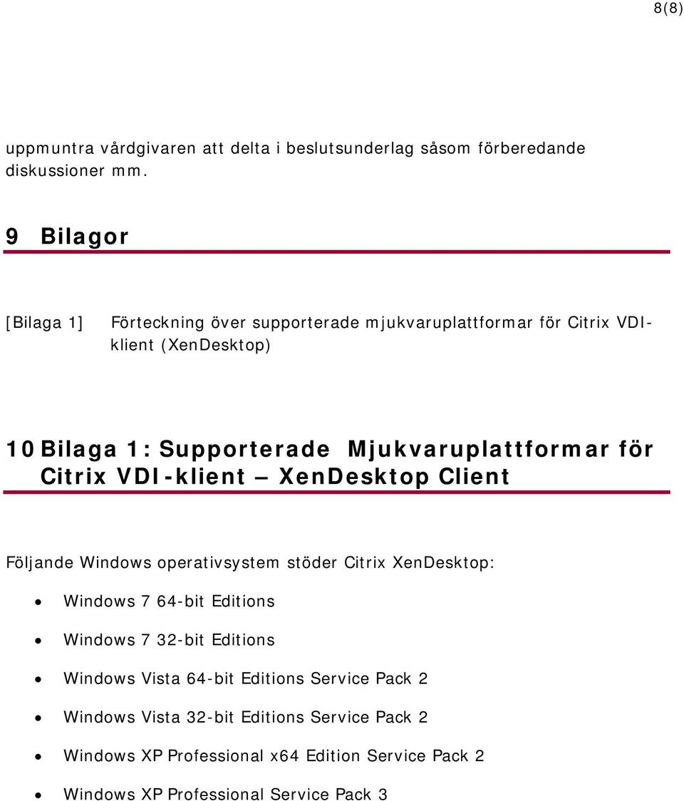 Mjukvaruplattformar för Citrix VDI-klient XenDesktop Client Följande Windows operativsystem stöder Citrix XenDesktop: Windows 7 64-bit