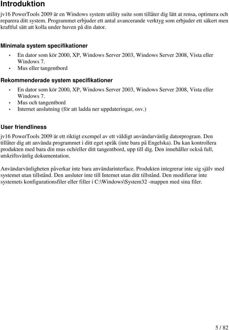 Minimala system specifikationer En dator som kör 2000, XP, Windows Server 2003, Windows Server 2008, Vista eller Windows 7.