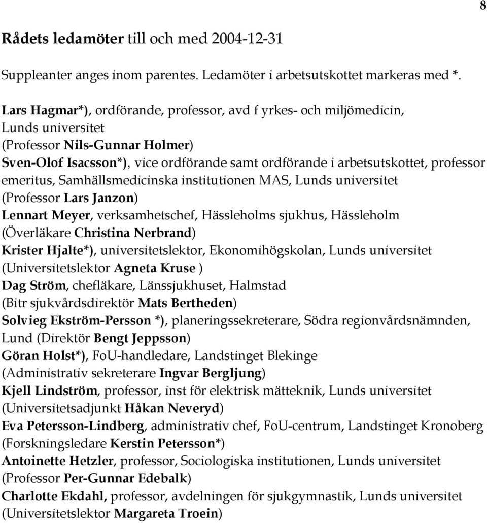 professor emeritus, Samhällsmedicinska institutionen MAS, Lunds universitet (Professor Lars Janzon) Lennart Meyer, verksamhetschef, Hässleholms sjukhus, Hässleholm (Överläkare Christina Nerbrand)