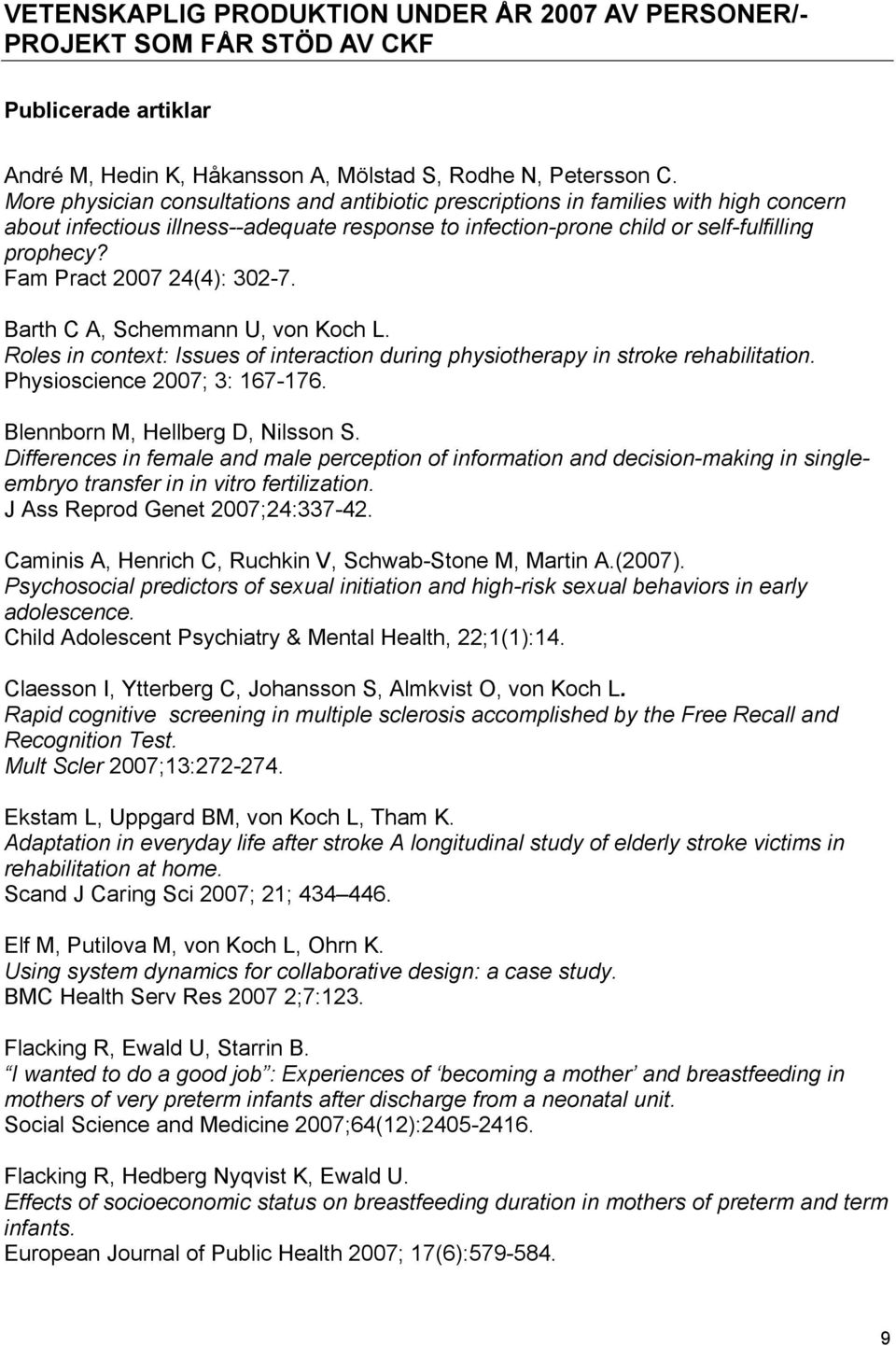 Fam Pract 2007 24(4): 302-7. Barth C A, Schemmann U, von Koch L. Roles in context: Issues of interaction during physiotherapy in stroke rehabilitation. Physioscience 2007; 3: 167-176.