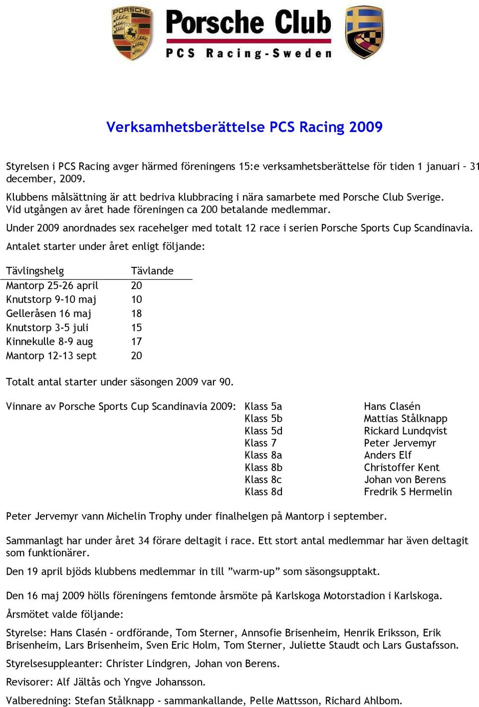 Under 2009 anordnades sex racehelger med totalt 12 race i serien Porsche Sports Cup Scandinavia.
