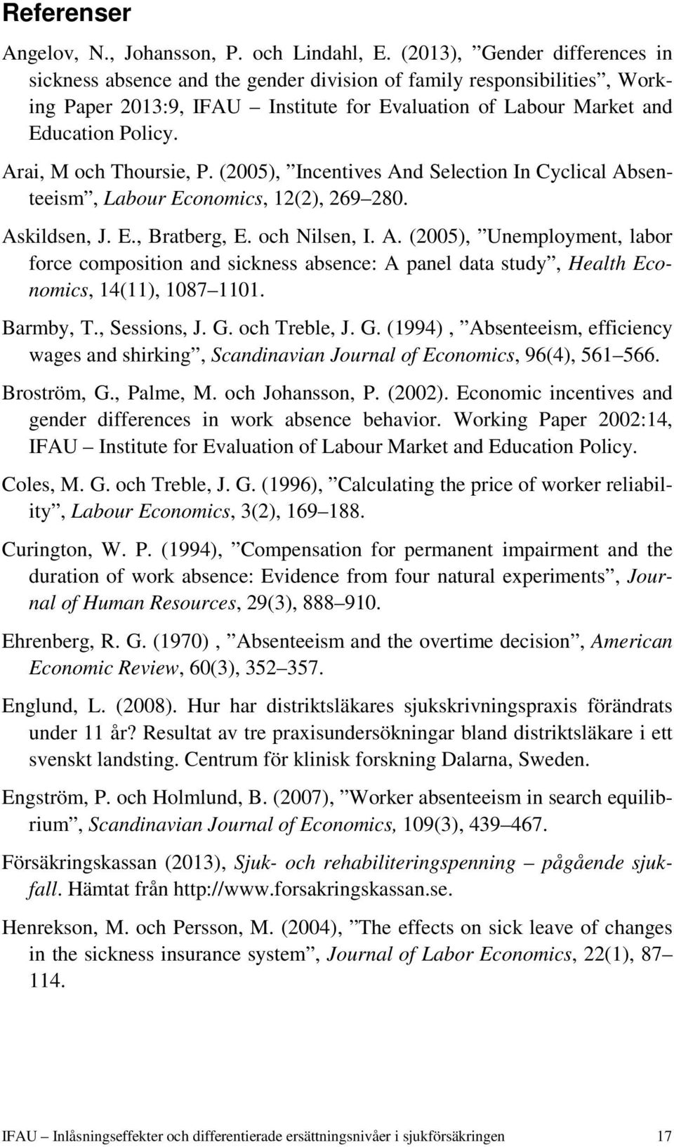 Arai, M och Thoursie, P. (2005), Incentives And Selection In Cyclical Absenteeism, Labour Economics, 12(2), 269 280. Askildsen, J. E., Bratberg, E. och Nilsen, I. A. (2005), Unemployment, labor force composition and sickness absence: A panel data study, Health Economics, 14(11), 1087 1101.
