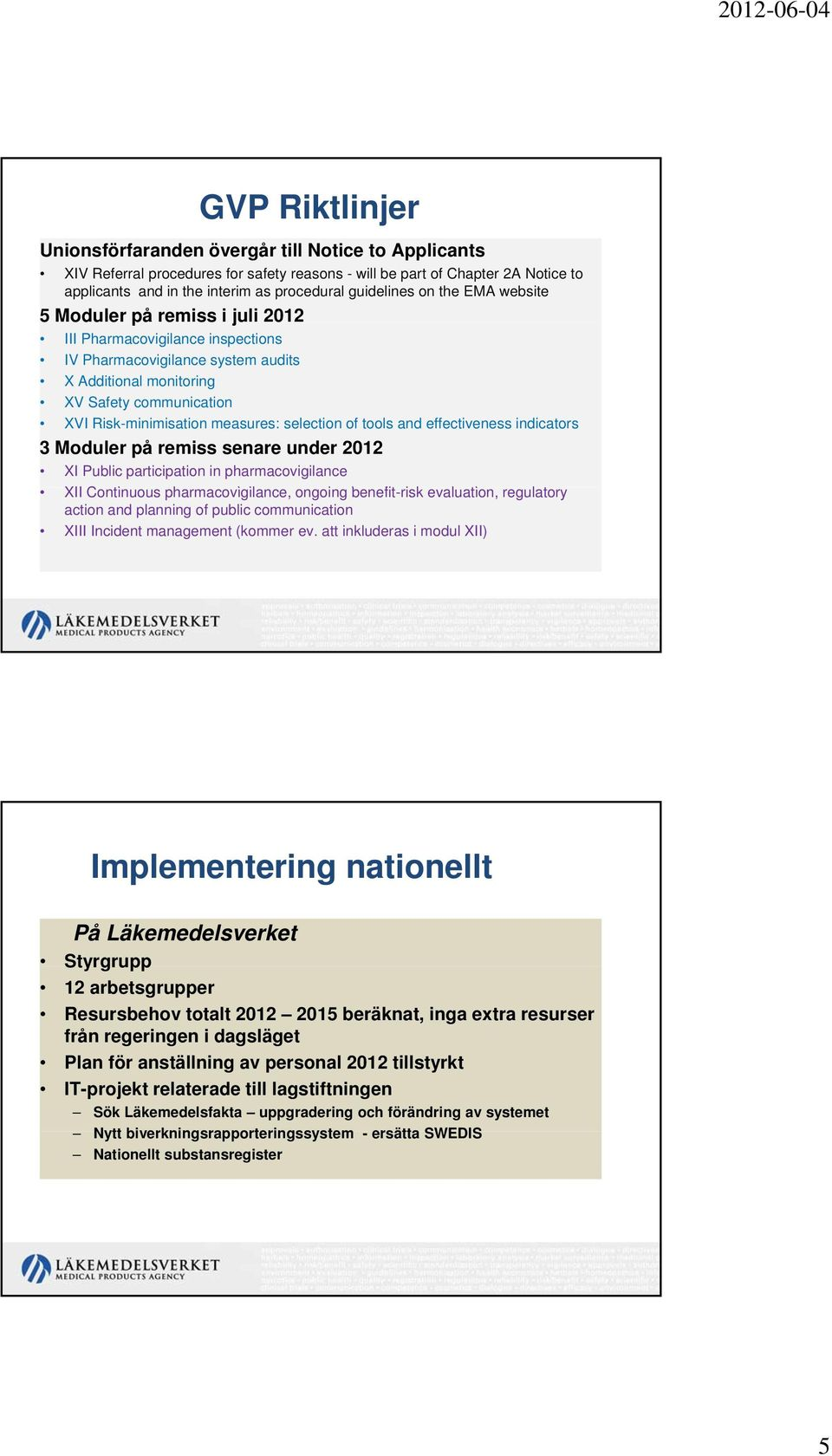 Risk-minimisation measures: selection of tools and effectiveness indicators 3 Moduler på remiss senare under 2012 XI Public participation in pharmacovigilance XII Continuous pharmacovigilance, il