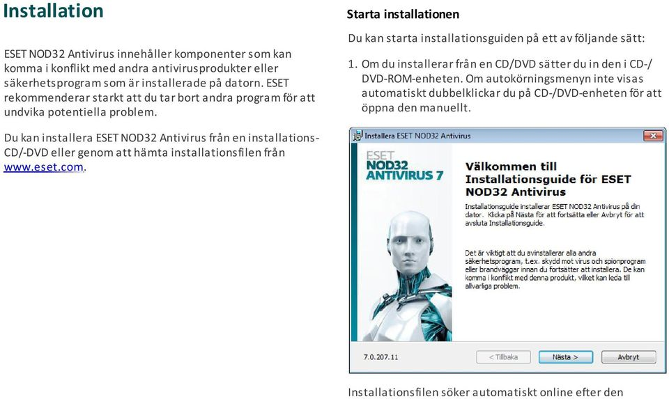 Om du installerar från en CD/DVD sätter du in den i CD-/ DVD-ROM-enheten.