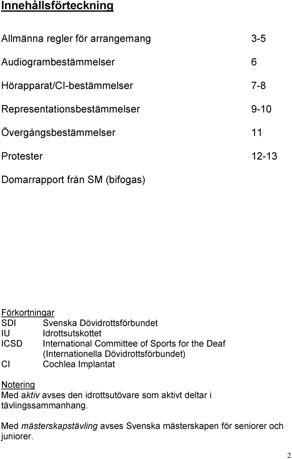 Dövidrottsförbundet IU Idrottsutskottet ICSD International Committee of Sports for the Deaf (Internationella Dövidrottsförbundet) CI