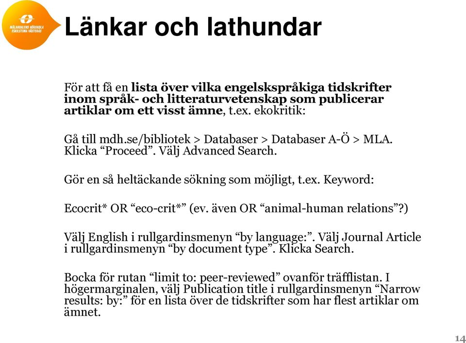 Keyword: Ecocrit* OR eco-crit* (ev. även OR animal-human relations?) Välj English i rullgardinsmenyn by language:. Välj Journal Article i rullgardinsmenyn by document type.