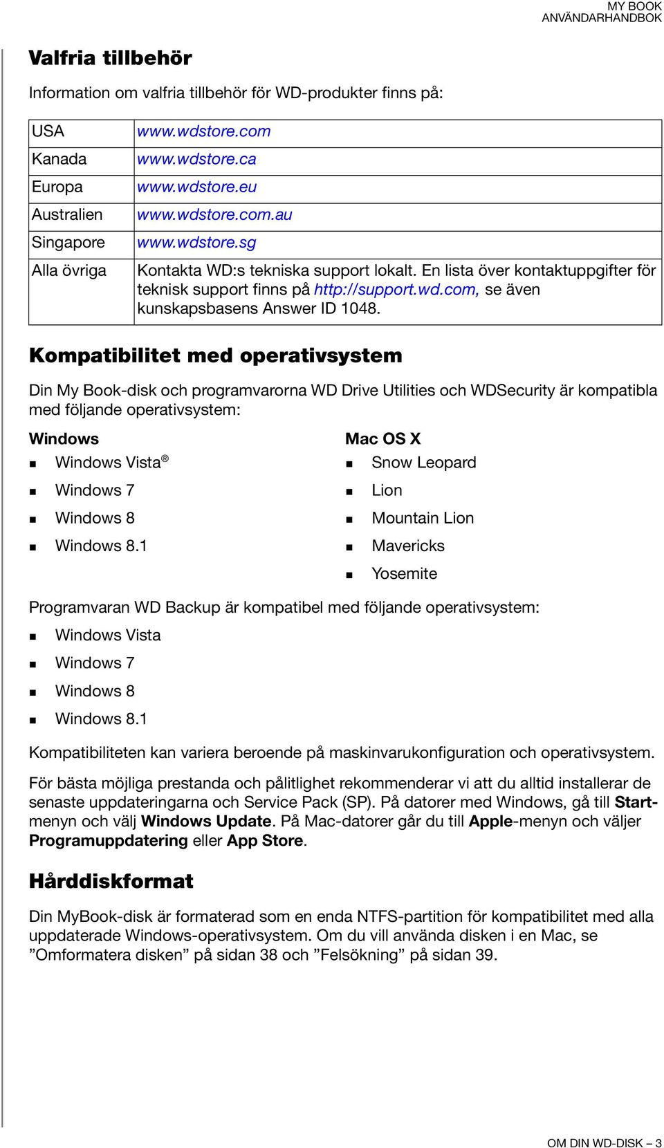 Kompatibilitet med operativsystem Din My Book-disk och programvarorna WD Drive Utilities och WDSecurity är kompatibla med följande operativsystem: Windows Windows Vista Mac OS X Snow Leopard Windows