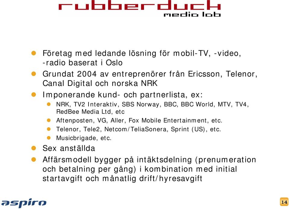 Aftenposten, VG, Aller, Fox Mobile Entertainment, etc. Telenor, Tele2, Netcom/TeliaSonera, Sprint (US), etc. Musicbrigade, etc.