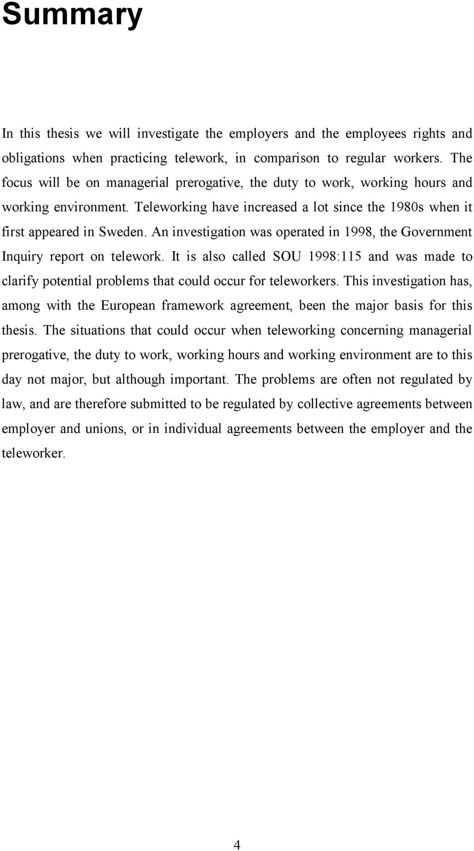 An investigation was operated in 1998, the Government Inquiry report on telework. It is also called SOU 1998:115 and was made to clarify potential problems that could occur for teleworkers.