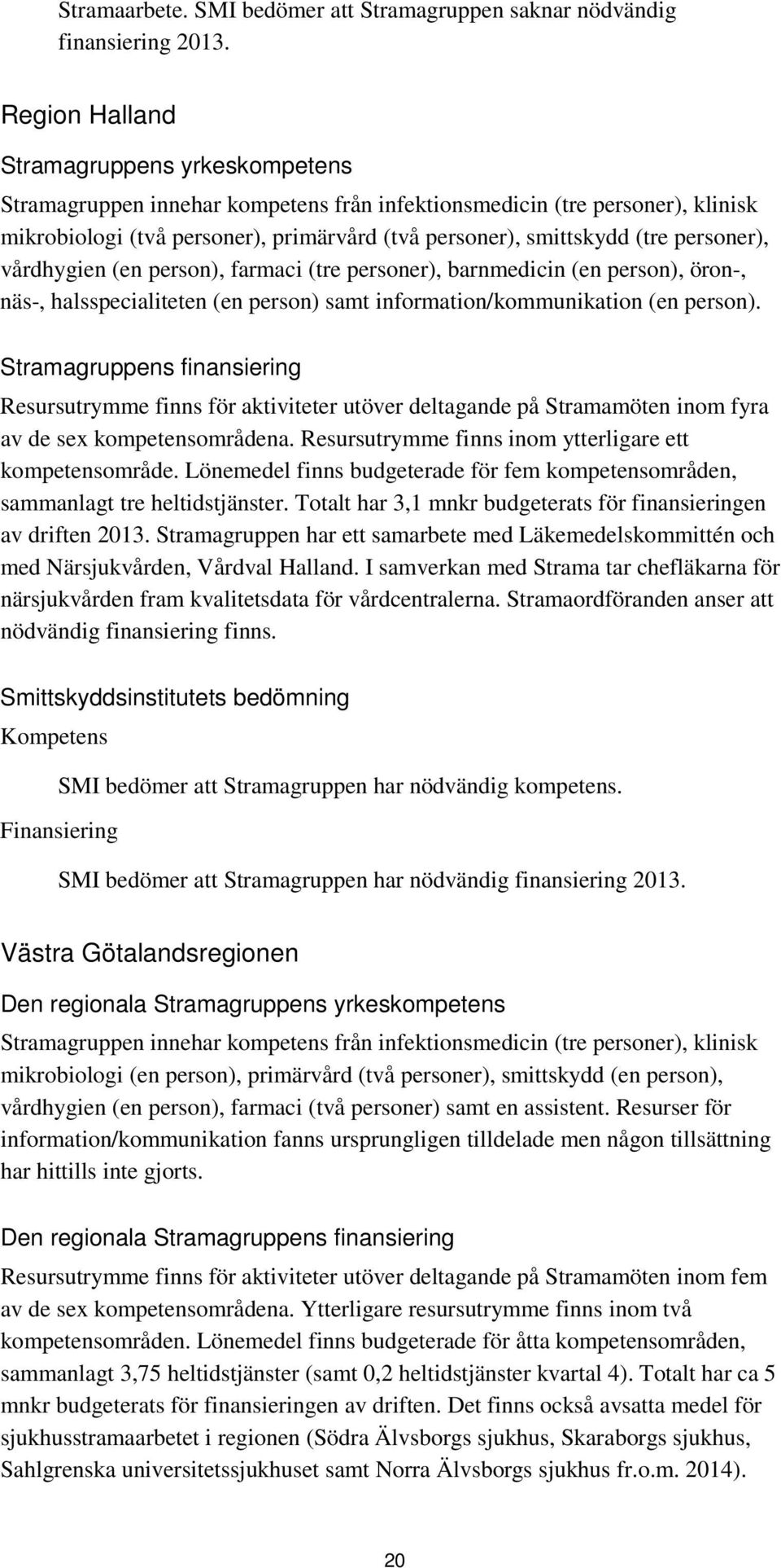 personer), vårdhygien (en person), farmaci (tre personer), barnmedicin (en person), öron-, näs-, halsspecialiteten (en person) samt information/kommunikation (en person).