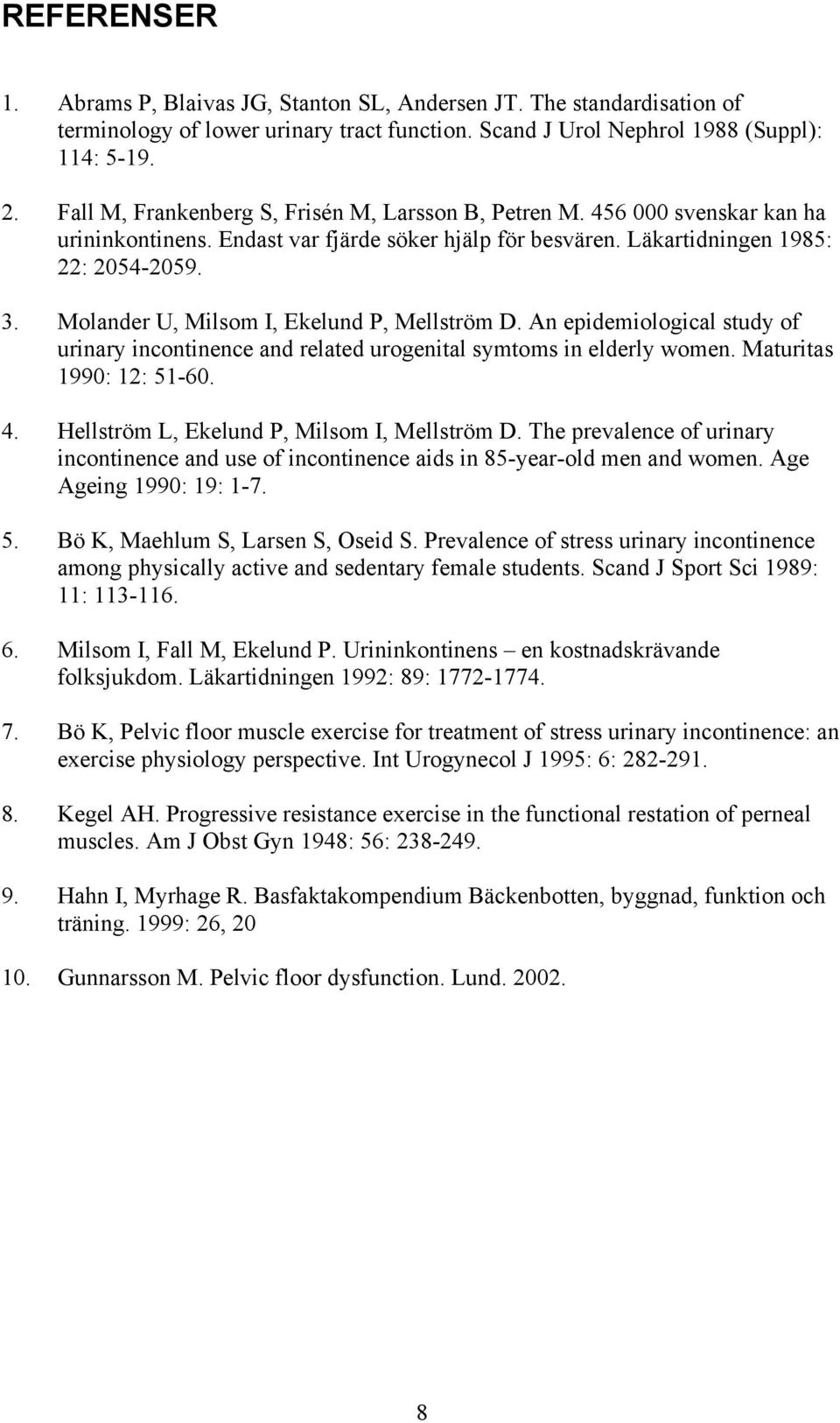 Molander U, Milsom I, Ekelund P, Mellström D. An epidemiological study of urinary incontinence and related urogenital symtoms in elderly women. Maturitas 1990: 12: 51-60. 4.