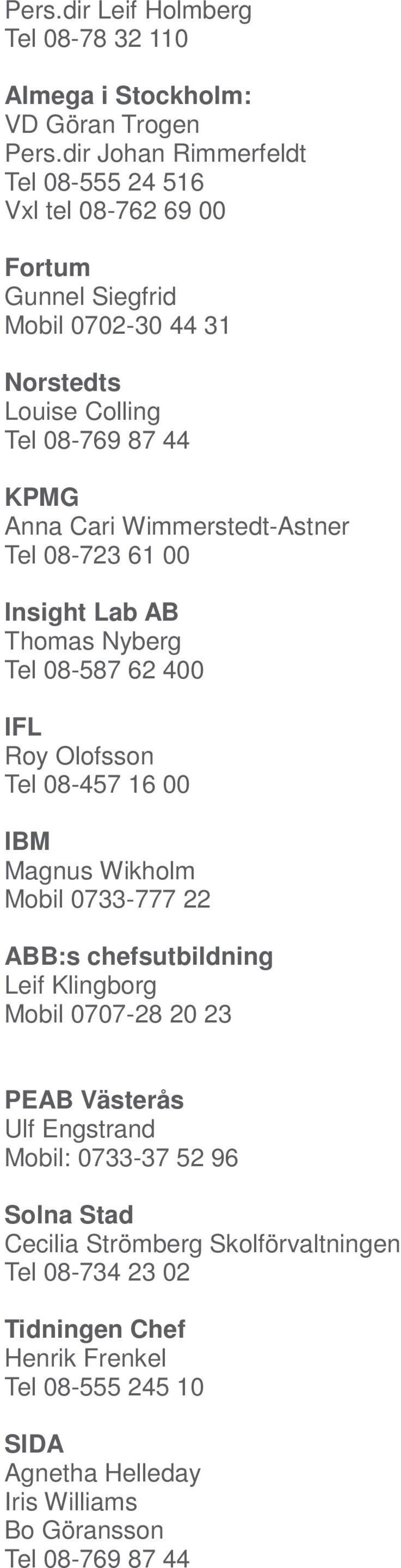 Wimmerstedt-Astner Tel 08-723 61 00 Insight Lab AB Thomas Nyberg Tel 08-587 62 400 IFL Roy Olofsson Tel 08-457 16 00 IBM Magnus Wikholm Mobil 0733-777 22 ABB:s
