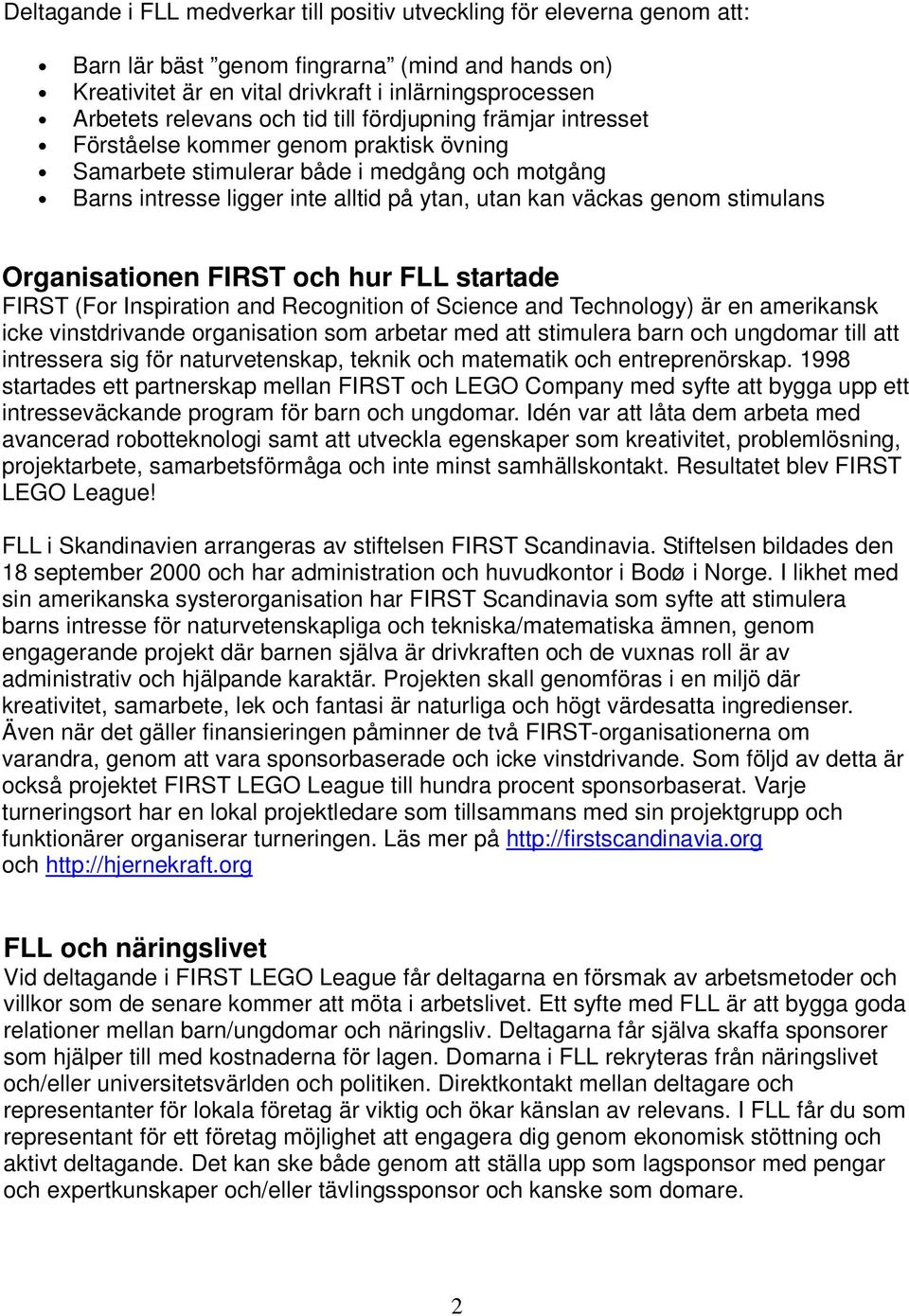stimulans Organisationen FIRST och hur FLL startade FIRST (For Inspiration and Recognition of Science and Technology) är en amerikansk icke vinstdrivande organisation som arbetar med att stimulera