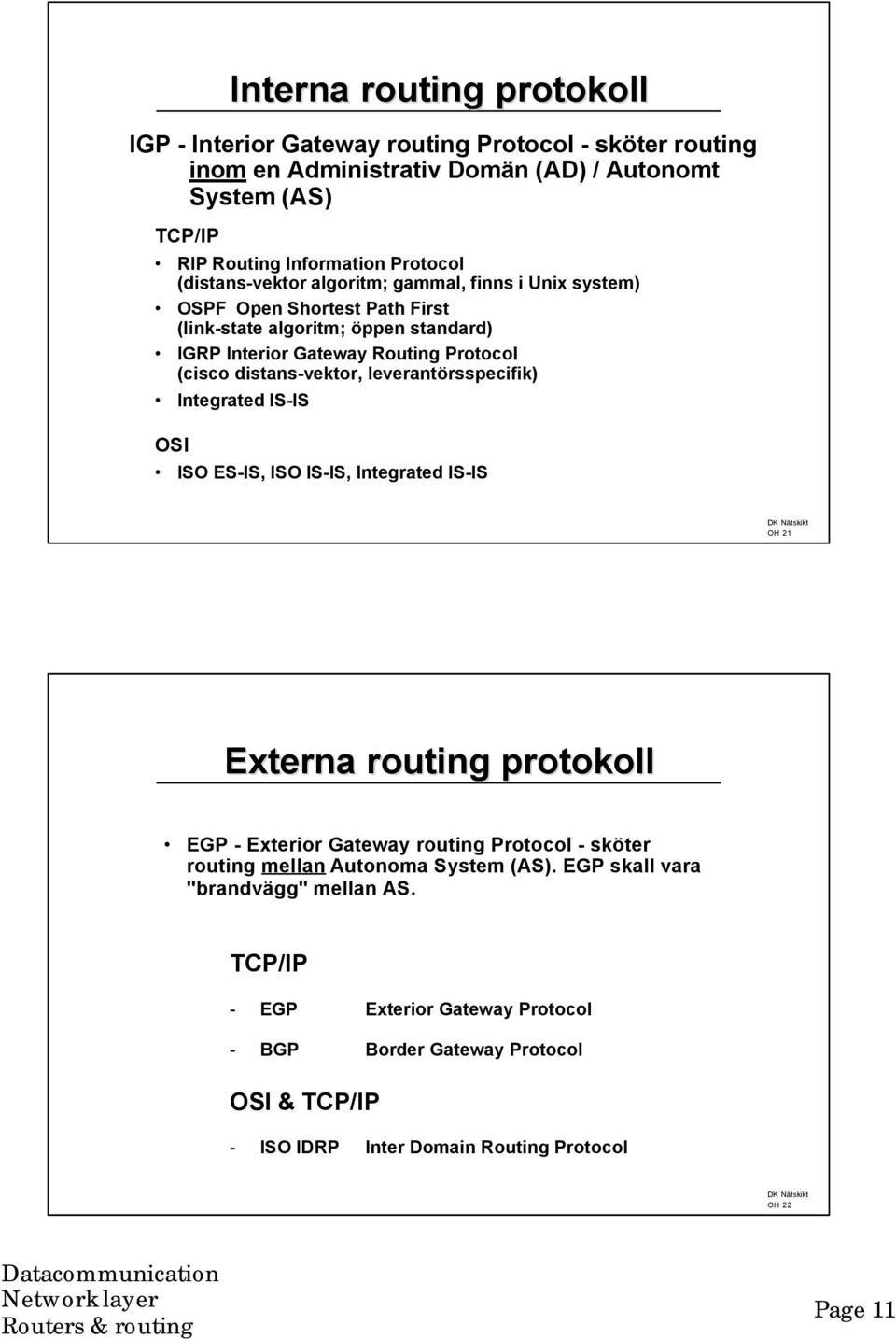leverantörsspecifik) Integrated IS-IS OSI ISO ES-IS, ISO IS-IS, Integrated IS-IS OH 21 Externa routing protokoll EGP - Exterior Gateway routing Protocol - sköter routing mellan