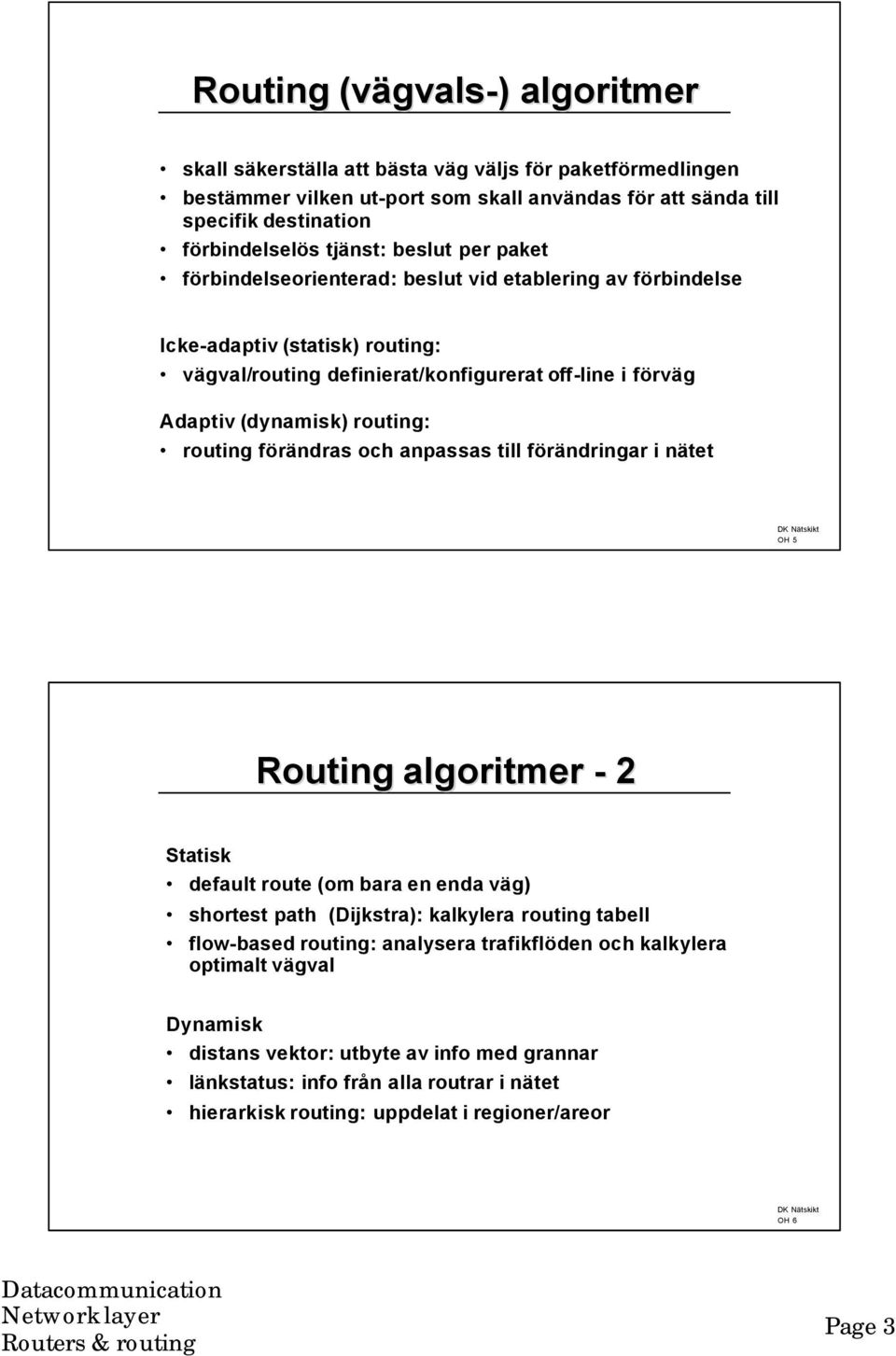 routing förändras och anpassas till förändringar i nätet OH 5 Routing algoritmer - 2 Statisk default route (om bara en enda väg) shortest path (Dijkstra): kalkylera routing tabell flow-based