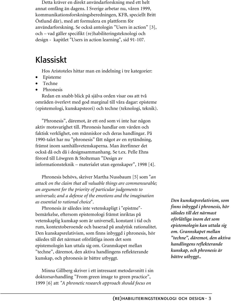 "Se också antologin Users in action [3], och vad gäller specifikt (re)habiliteringsteknologi och design - kapitlet ""Users in action learning"", sid 91-107."