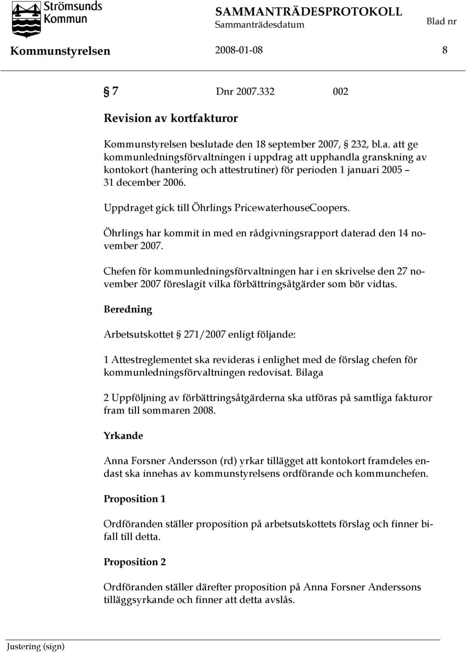 Uppdraget gick till Öhrlings PricewaterhouseCoopers. Öhrlings har kommit in med en rådgivningsrapport daterad den 14 november 2007.