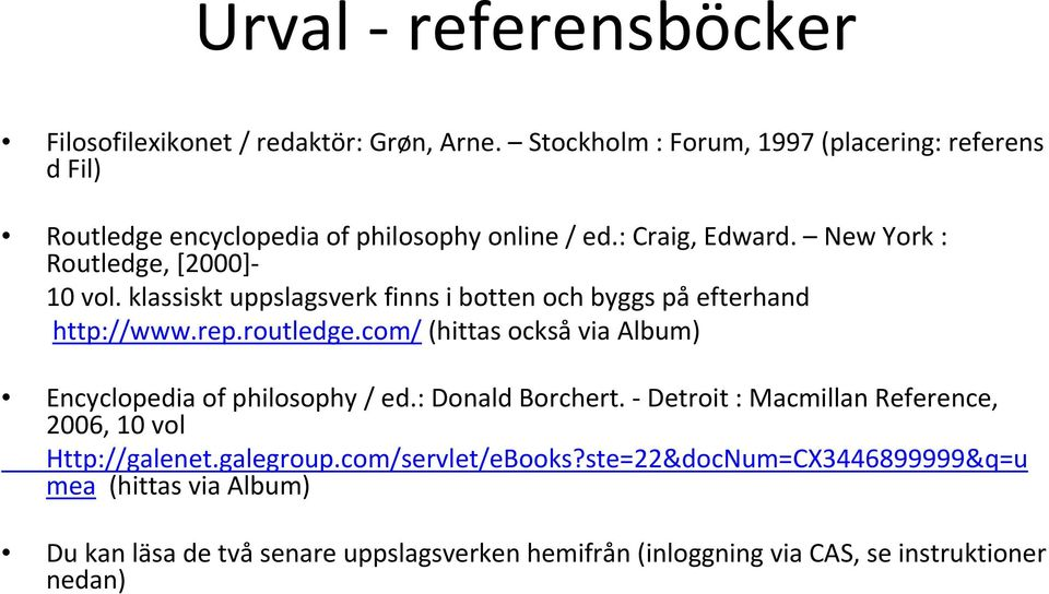 klassiskt uppslagsverk finns i botten och byggs på efterhand http://www.rep.routledge.com/ (hittas också via Album) Encyclopedia of philosophy / ed.