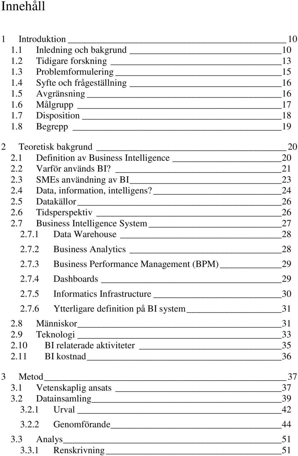 6 Tidsperspektiv 26 2.7 Business Intelligence System 27 2.7.1 Data Warehouse 28 2.7.2 Business Analytics 28 2.7.3 Business Performance Management (BPM) 29 2.7.4 Dashboards 29 2.7.5 Informatics Infrastructure 30 2.