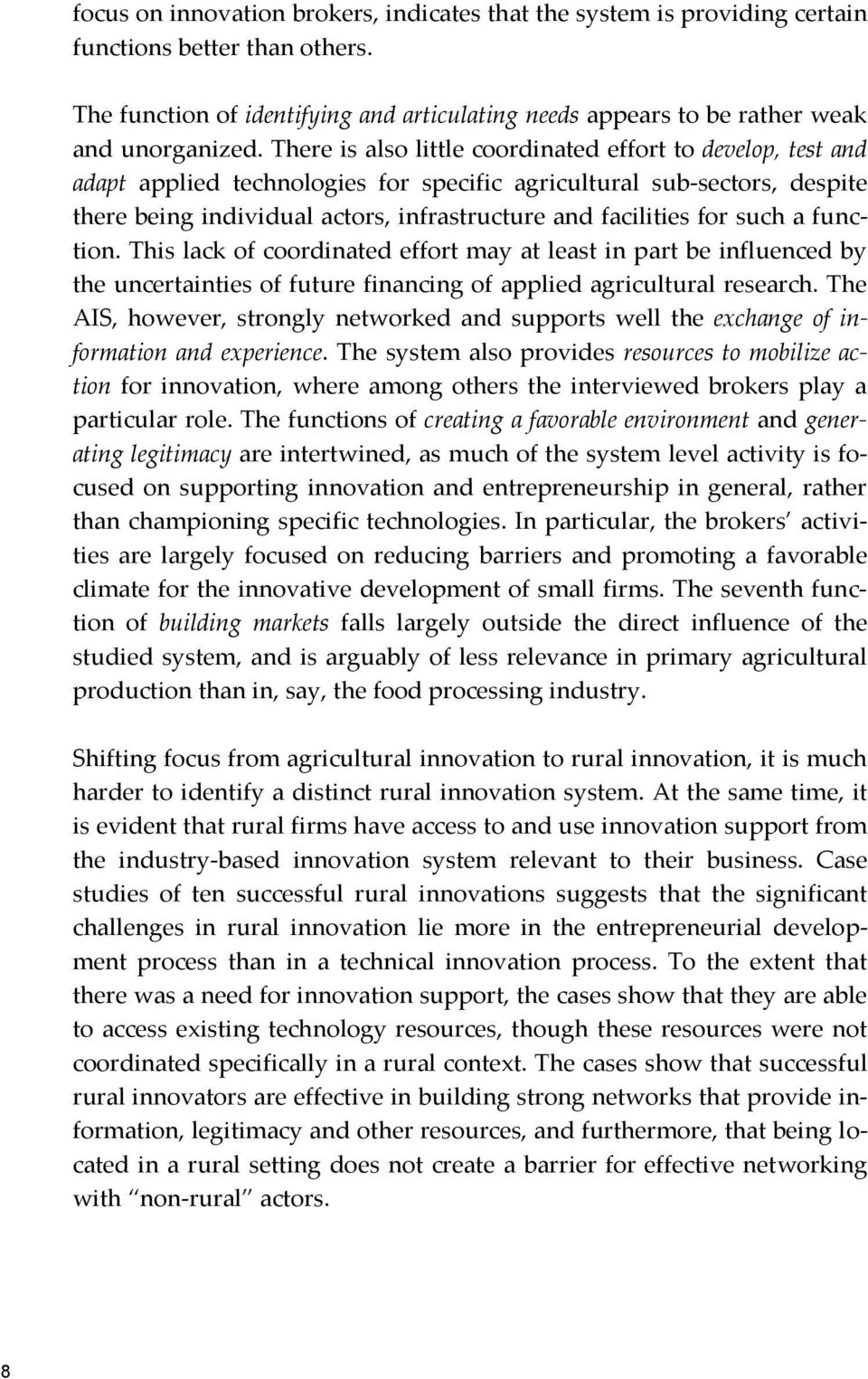 such a function. This lack of coordinated effort may at least in part be influenced by the uncertainties of future financing of applied agricultural research.
