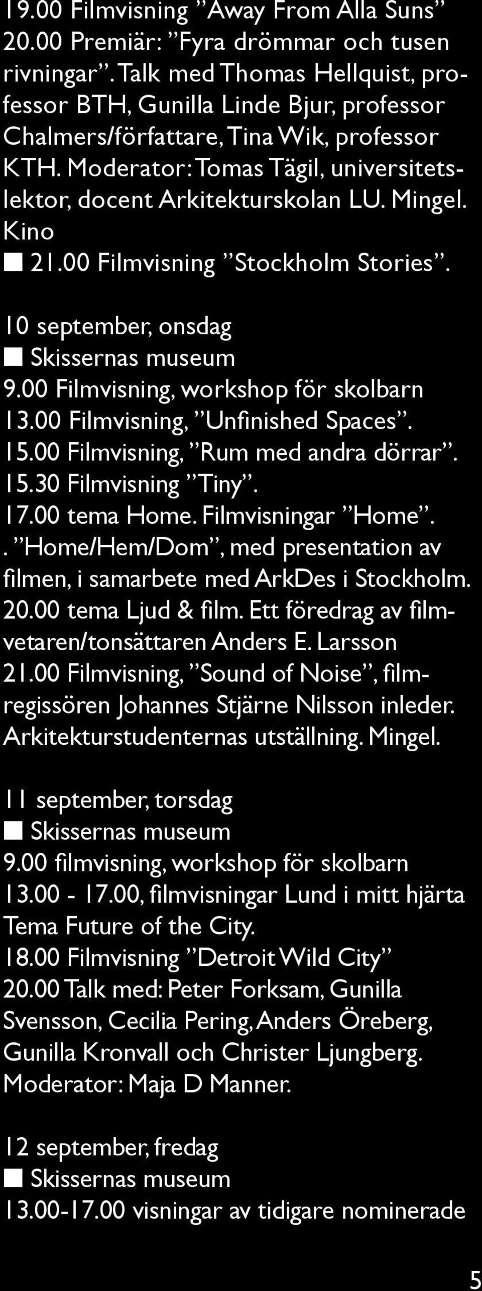 Kino n 21.00 Filmvisning Stockholm Stories. 10 september, onsdag n Skissernas museum 9.00 Filmvisning, workshop för skolbarn 13.00 Filmvisning, Unfinished Spaces. 15.