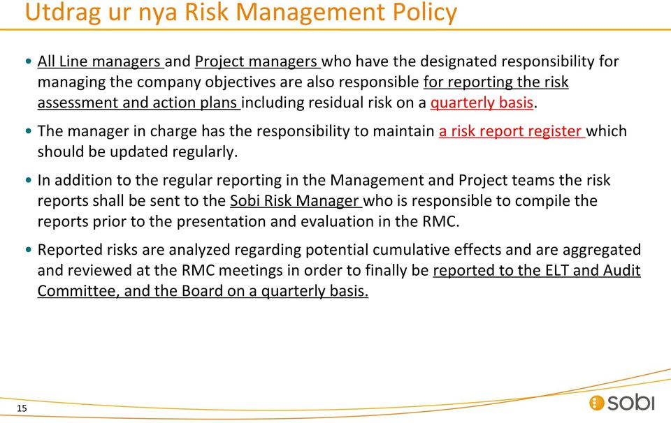In addition to the regular reporting in the Management and Project teams the risk reports shall be sent to the Sobi Risk Manager who is responsible to compile the reports prior to the presentation