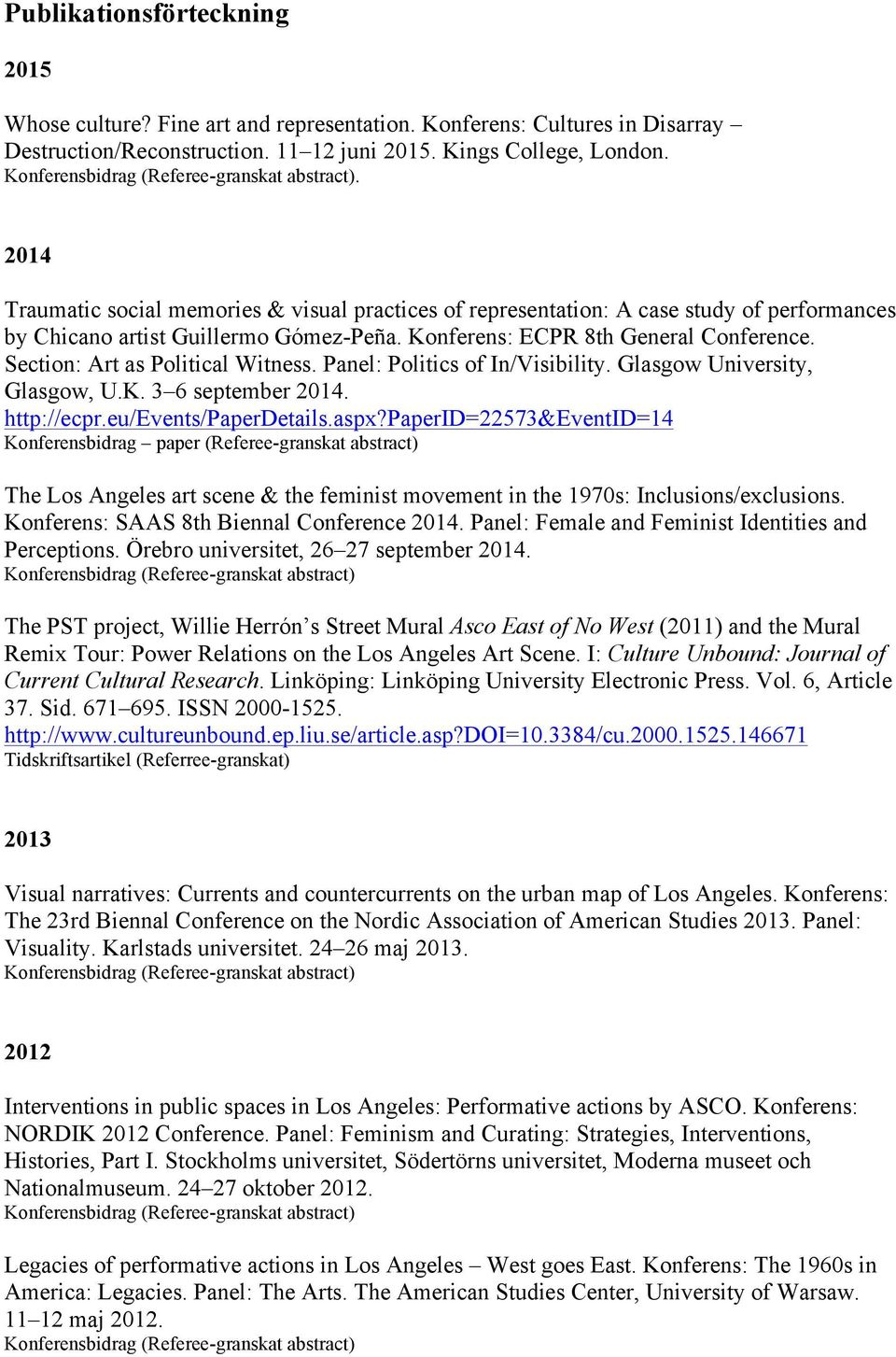 Section: Art as Political Witness. Panel: Politics of In/Visibility. Glasgow University, Glasgow, U.K. 3 6 september 2014. http://ecpr.eu/events/paperdetails.aspx?