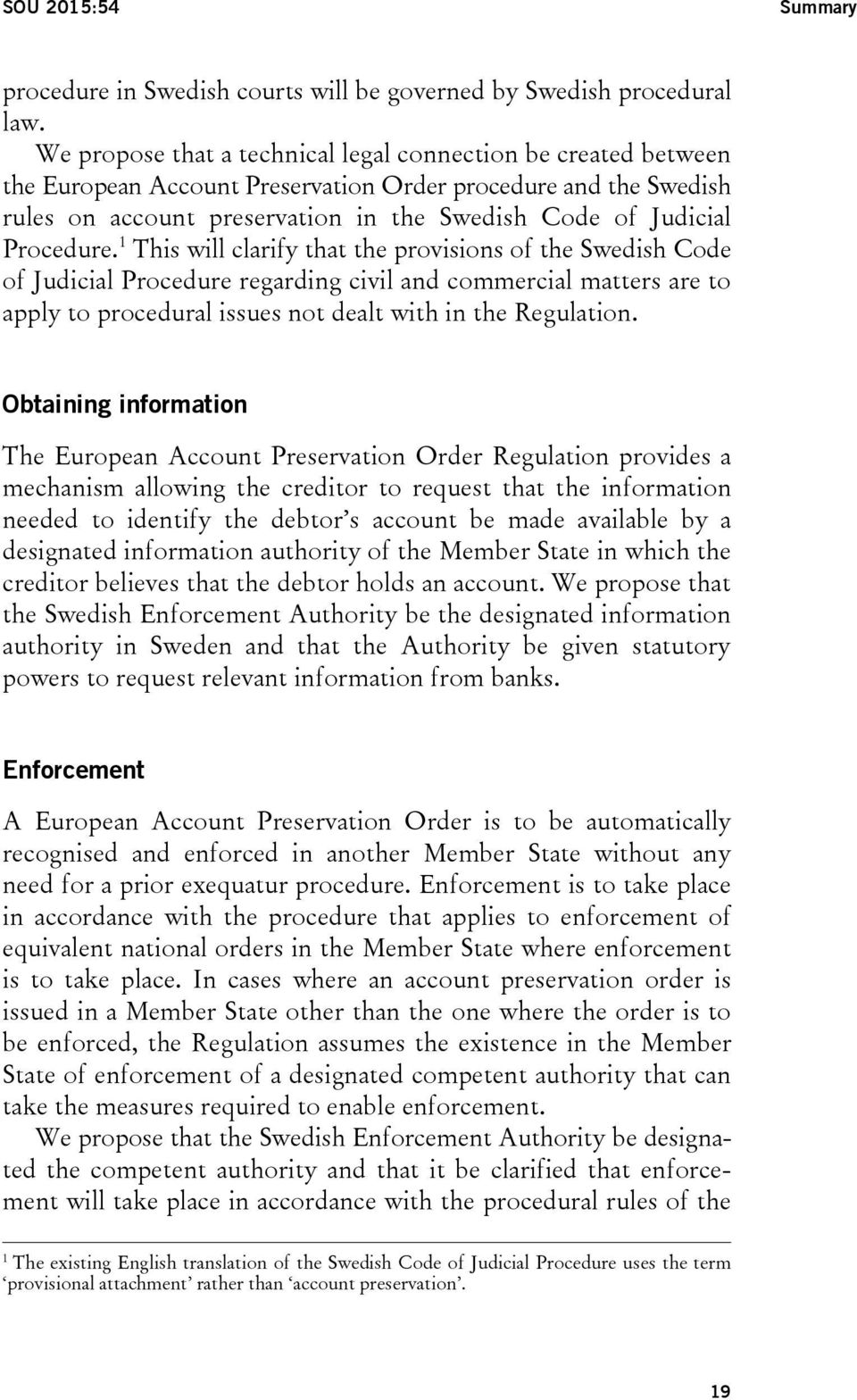 Procedure. 1 This will clarify that the provisions of the Swedish Code of Judicial Procedure regarding civil and commercial matters are to apply to procedural issues not dealt with in the Regulation.