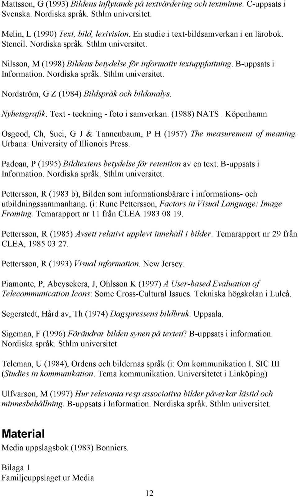 Nyhetsgrafik. Text - teckning - foto i samverkan. (1988) NATS. Köpenhamn Osgood, Ch, Suci, G J & Tannenbaum, P H (1957) The measurement of meaning. Urbana: University of Illionois Press.