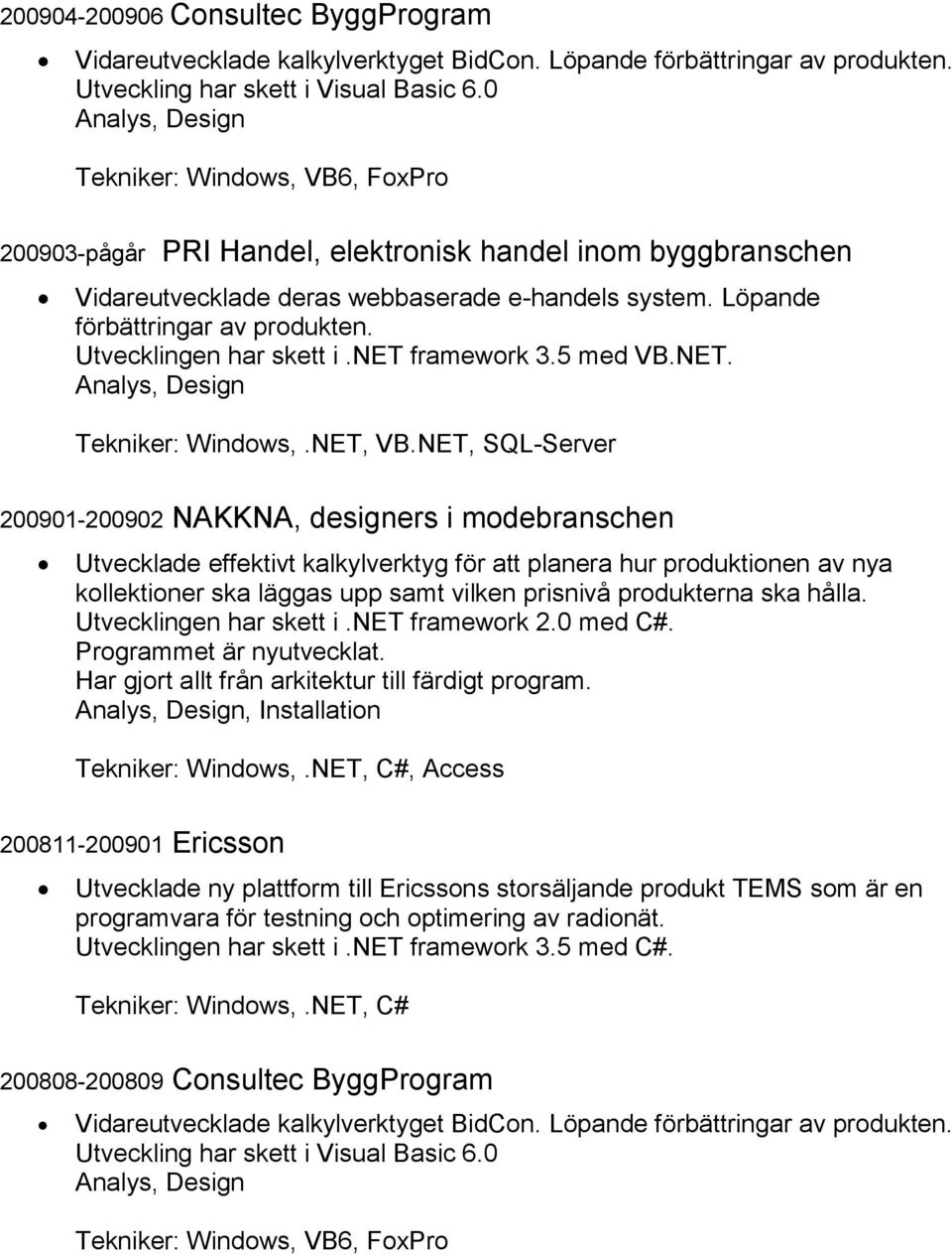 Utvecklingen har skett i.net framework 3.5 med VB.NET. Tekniker: Windows,.NET, VB.