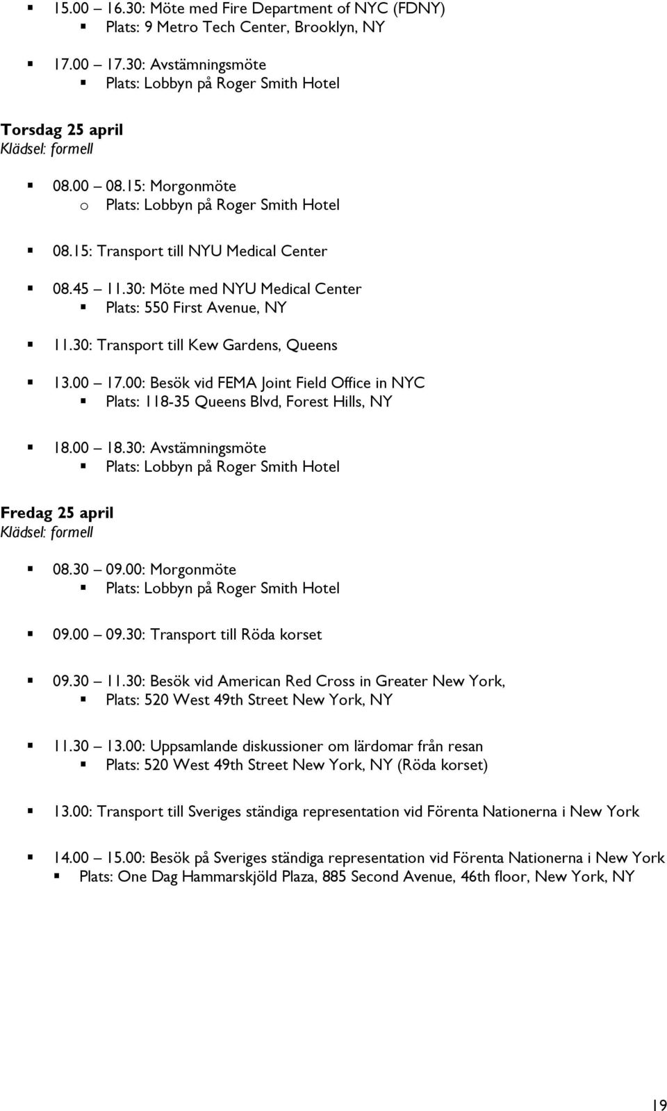 30: Transport till Kew Gardens, Queens 13.00 17.00: Besök vid FEMA Joint Field Office in NYC Plats: 118-35 Queens Blvd, Forest Hills, NY 18.00 18.
