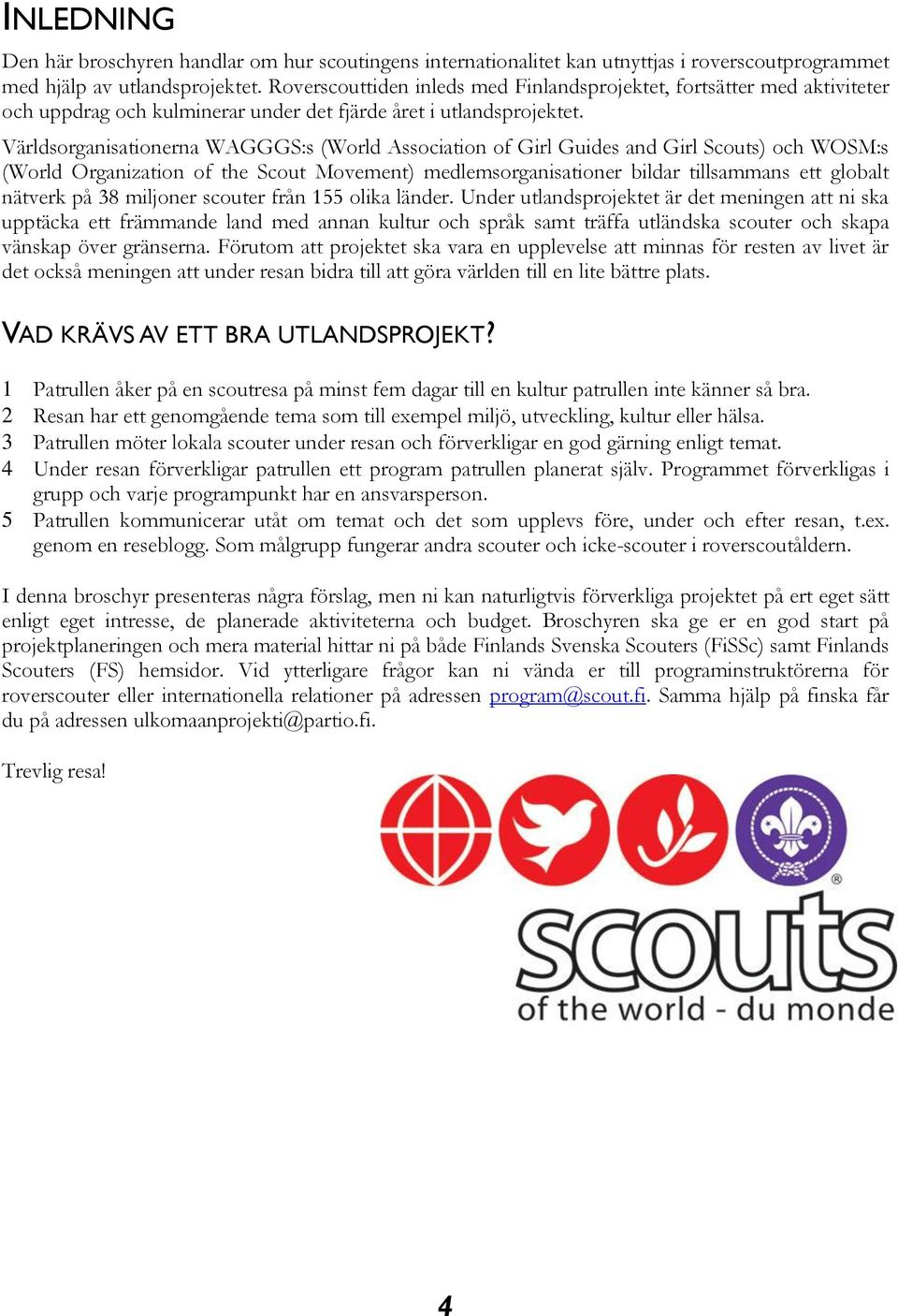 Världsorganisationerna WAGGGS:s (World Association of Girl Guides and Girl Scouts) och WOSM:s (World Organization of the Scout Movement) medlemsorganisationer bildar tillsammans ett globalt nätverk