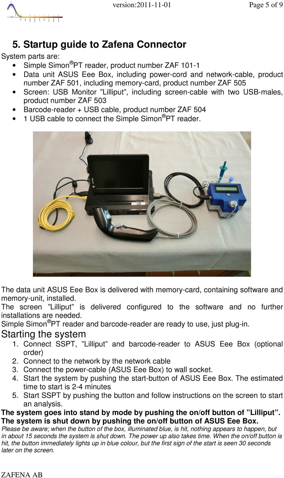 memory-card, product number ZAF 505 Screen: USB Monitor Lilliput, including screen-cable with two USB-males, product number ZAF 503 Barcode-reader + USB cable, product number ZAF 504 1 USB cable to