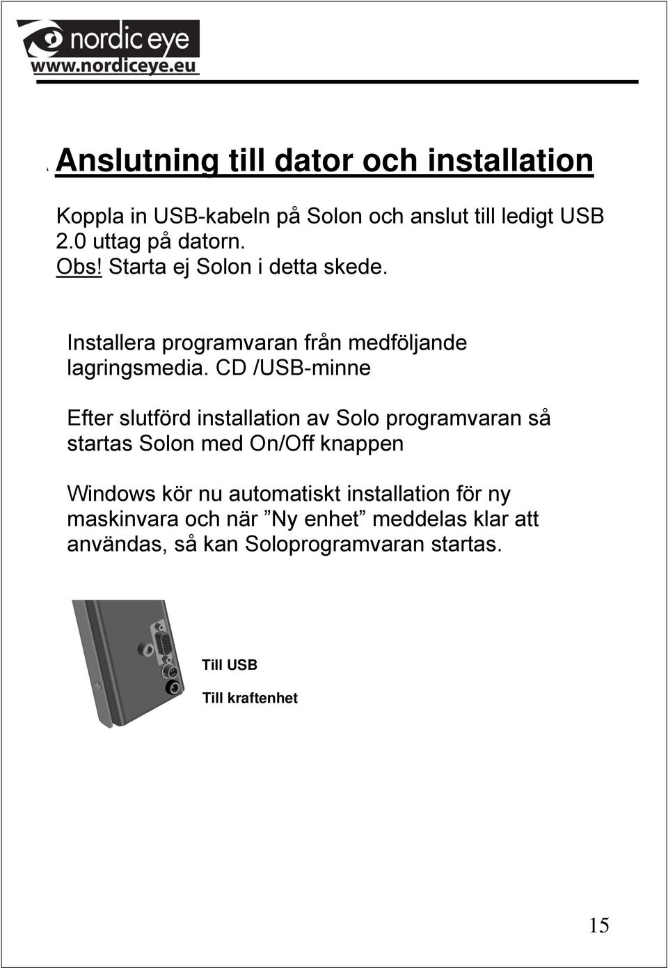 CD /USB-minne Efter slutförd installation av Solo programvaran så startas Solon med On/Off knappen Windows kör nu