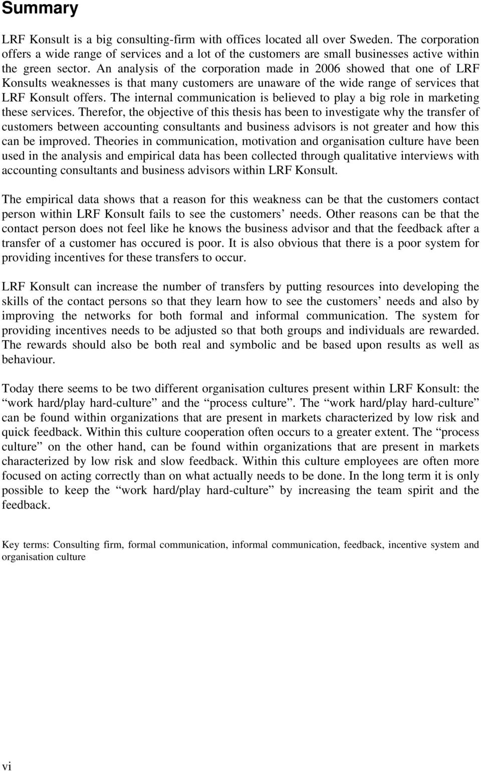 An analysis of the corporation made in 2006 showed that one of LRF Konsults weaknesses is that many customers are unaware of the wide range of services that LRF Konsult offers.