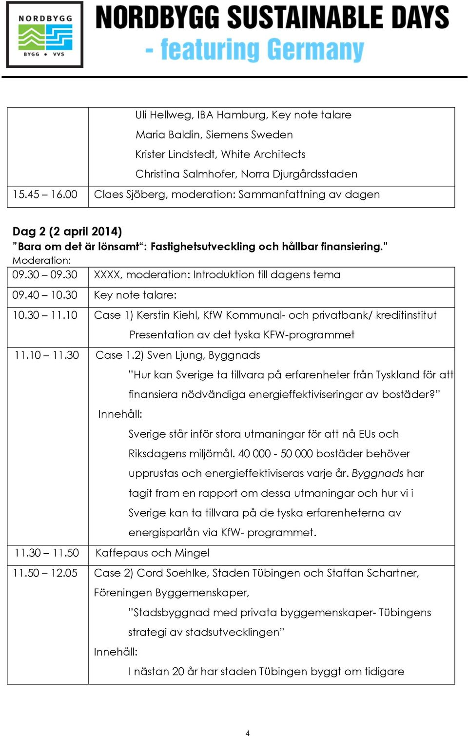 30 XXXX, moderation: Introduktion till dagens tema 09.40 10.30 Key note talare: 10.30 11.