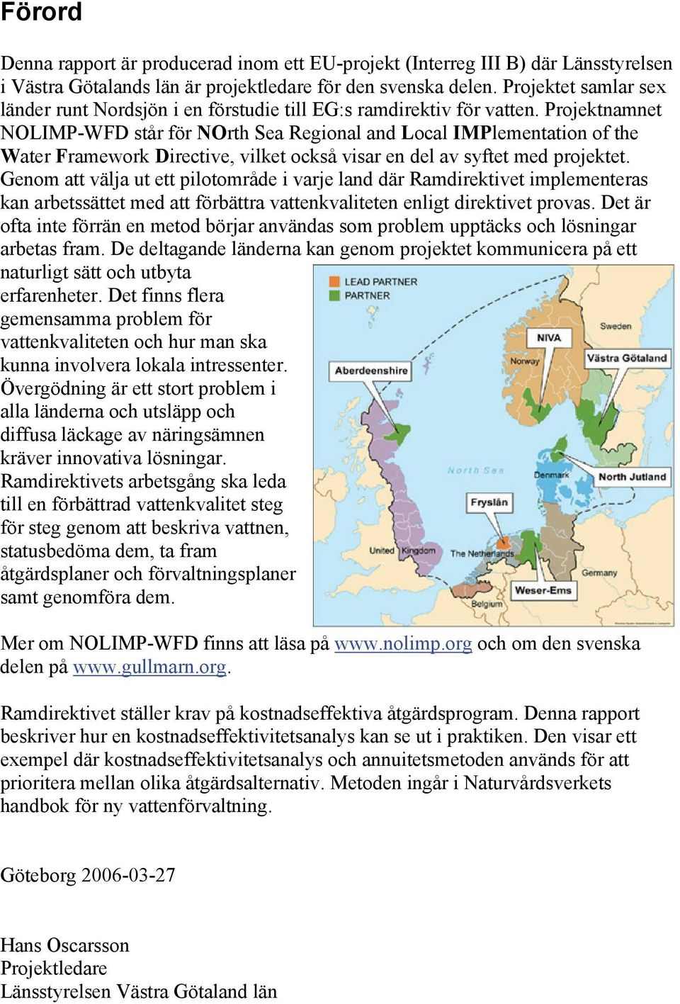 Projektnamnet NOLIMP-WFD står för NOrth Sea Regional and Local IMPlementation of the Water Framework Directive, vilket också visar en del av syftet med projektet.