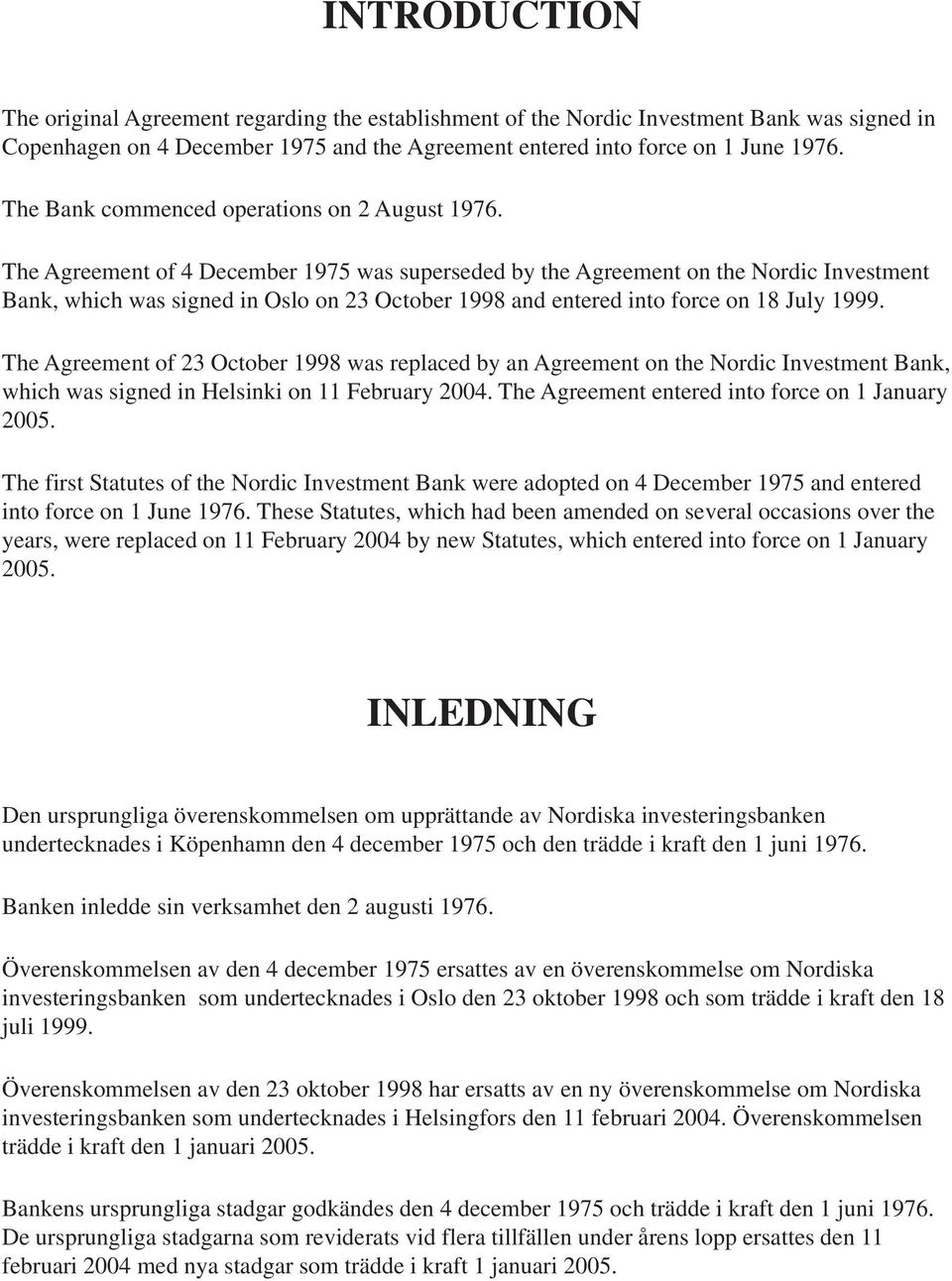The Agreement of 4 December 1975 was superseded by the Agreement on the Nordic Investment Bank, which was signed in Oslo on 23 October 1998 and entered into force on 18 July 1999.