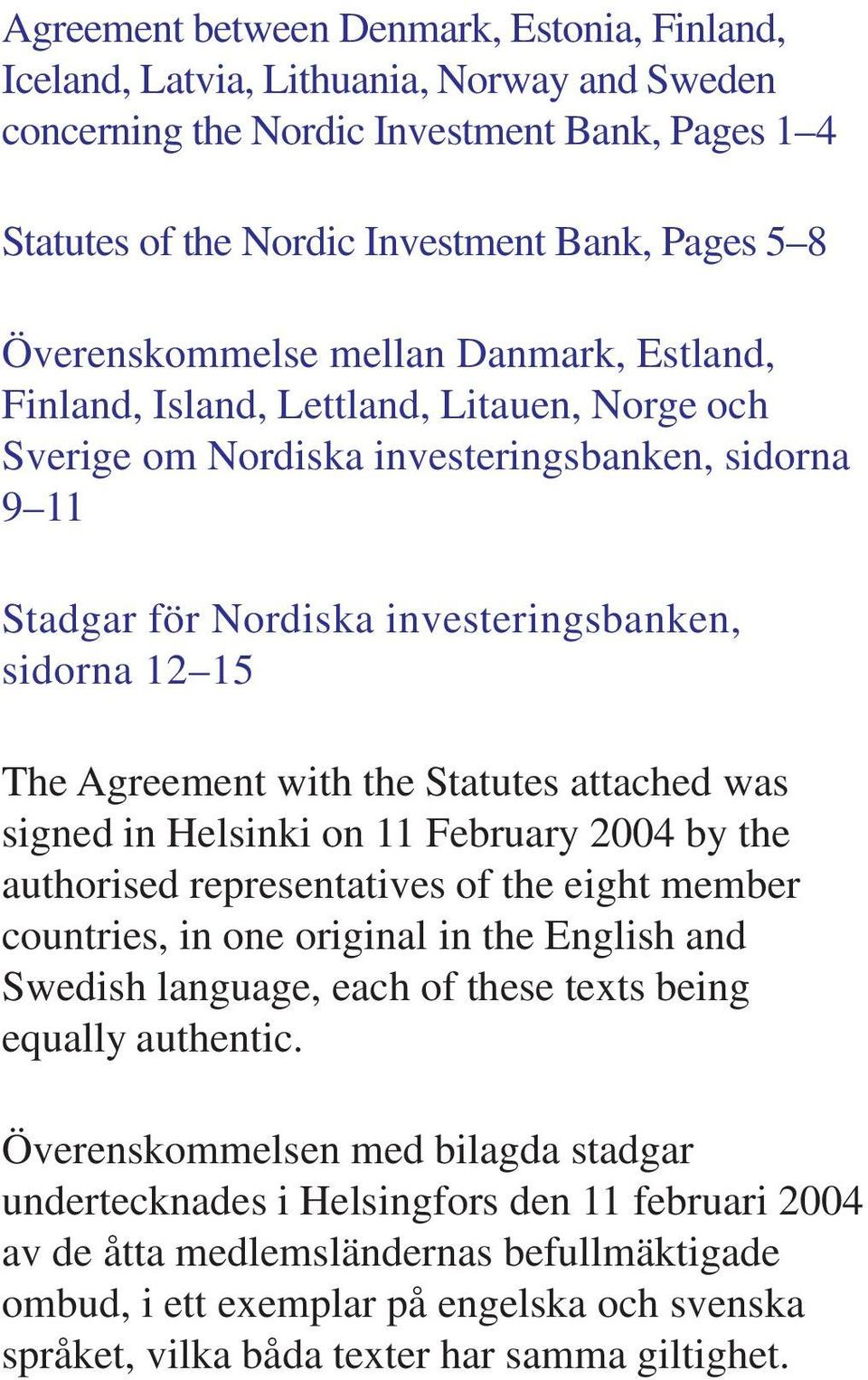 Agreement with the Statutes attached was signed in Helsinki on 11 February 2004 by the authorised representatives of the eight member countries, in one original in the English and Swedish language,