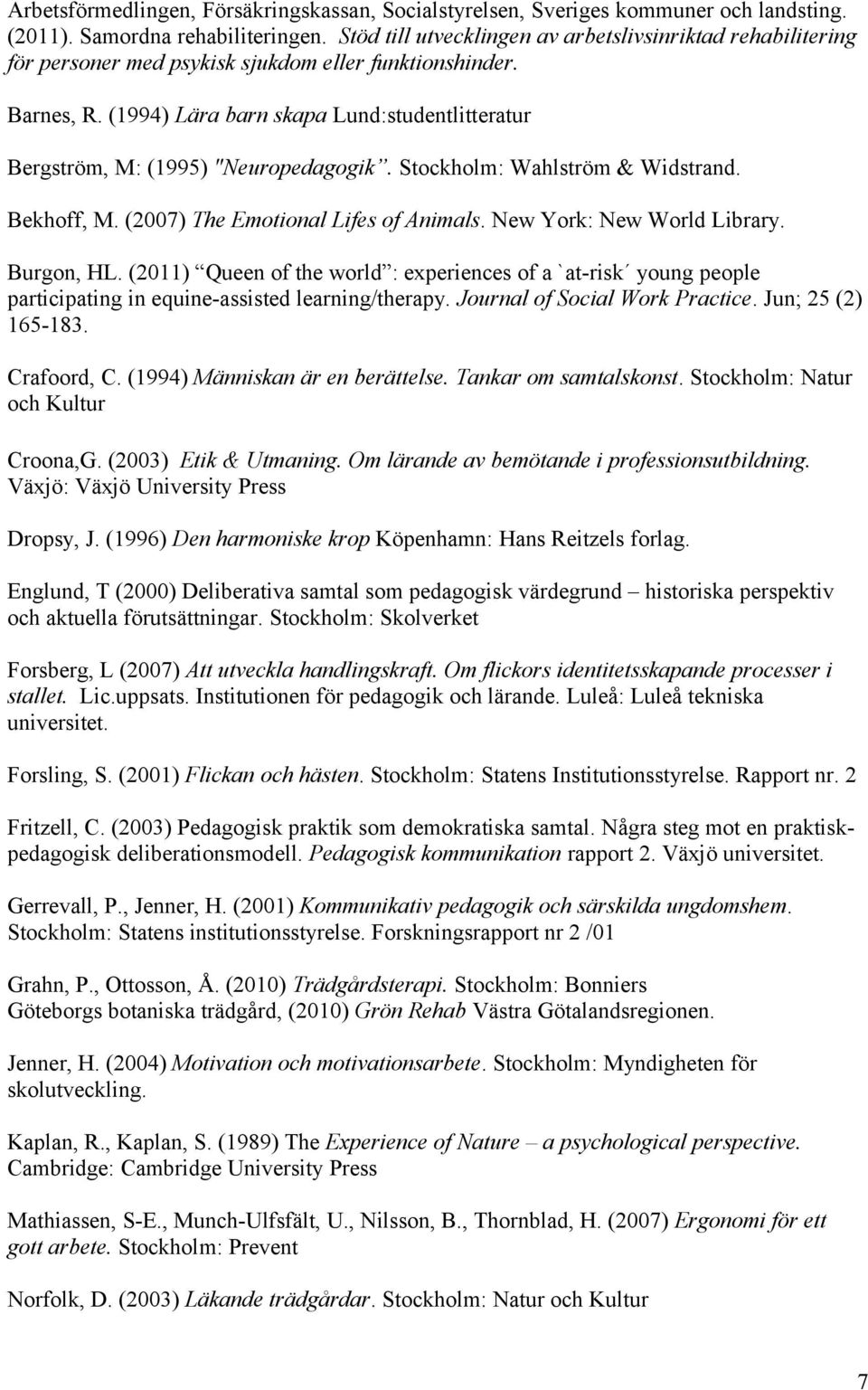 "(1994) Lära barn skapa Lund:studentlitteratur Bergström, M: (1995) ""Neuropedagogik. Stockholm: Wahlström & Widstrand. Bekhoff, M. (2007) The Emotional Lifes of Animals. New York: New World Library."