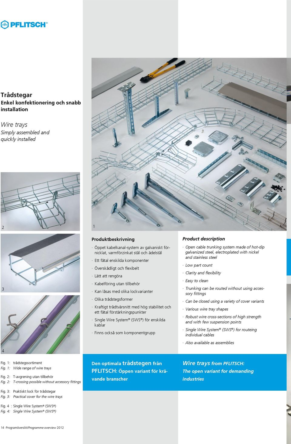 ett fåtal förstärkningspunkter Single Wire System (SWS ) för enskilda kablar Finns också som komponentgrupp Open cable trunking system made of hot-dip galvanized steel, electroplated with nickel and