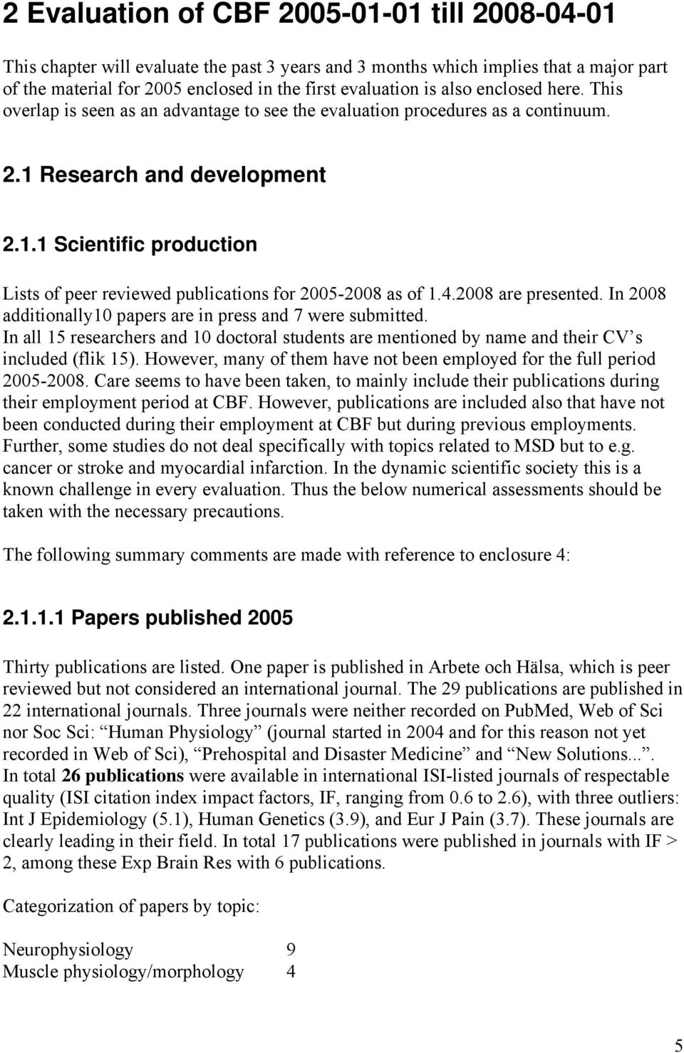 4.2008 are presented. In 2008 additionally10 papers are in press and 7 were submitted. In all 15 researchers and 10 doctoral students are mentioned by name and their CV s included (flik 15).