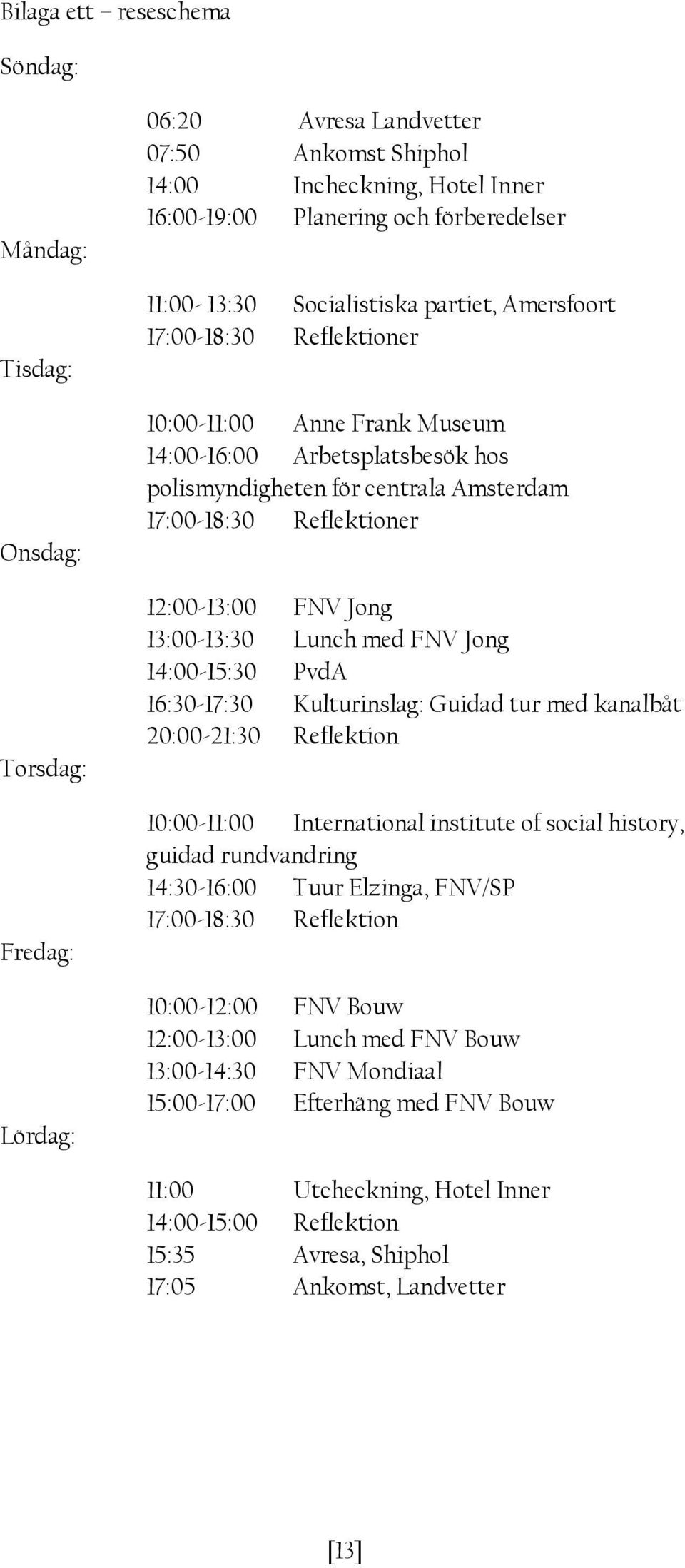 12:00-13:00 FNV Jong 13:00-13:30 Lunch med FNV Jong 14:00-15:30 PvdA 16:30-17:30 Kulturinslag: Guidad tur med kanalbåt 20:00-21:30 Reflektion 10:00-11:00 International institute of social history,