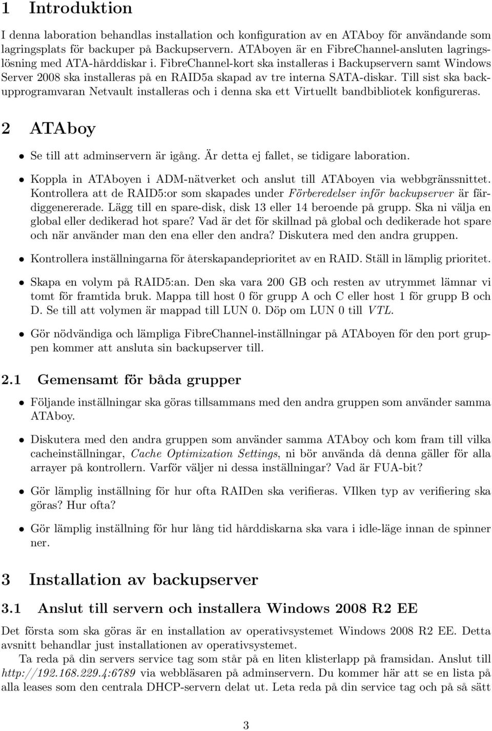 FibreChannel-kort ska installeras i Backupservern samt Windows Server 2008 ska installeras på en RAID5a skapad av tre interna SATA-diskar.