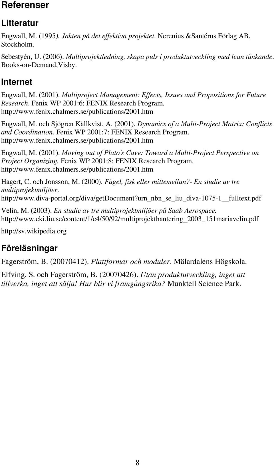 Multiproject Management: Effects, Issues and Propositions for Future Research. Fenix WP 2001:6: FENIX Research Program. http://www.fenix.chalmers.se/publications/2001.htm Engwall, M.