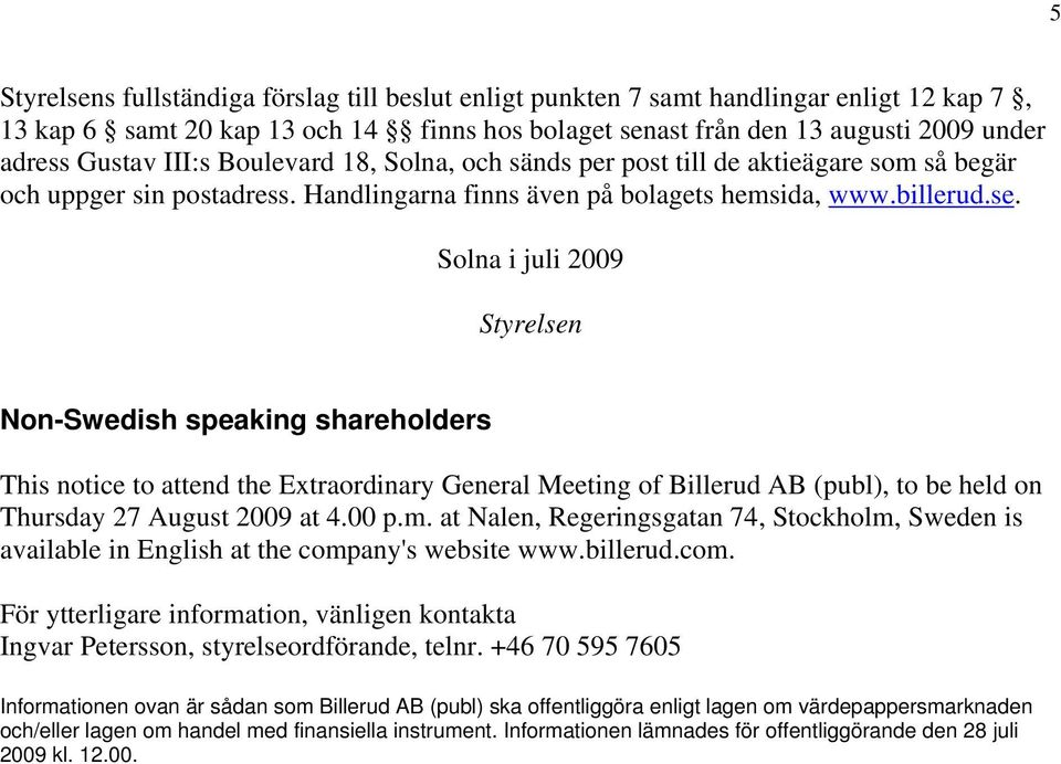 Solna i juli 2009 Styrelsen Non-Swedish speaking shareholders This notice to attend the Extraordinary General Meeting of Billerud AB (publ), to be held on Thursday 27 August 2009 at 4.00 p.m.