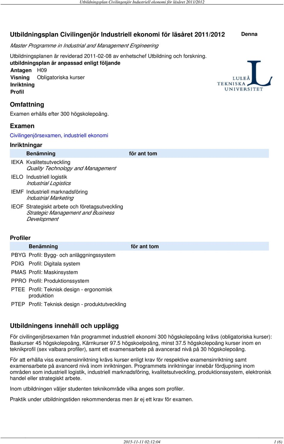 Examen Civilingenjörsexamen, industriell ekonomi Inriktningar Benämning IEKA Kvalitetsutveckling Quality Technology and Management IELO Industriell logistik Industrial Logistics IEMF Industriell